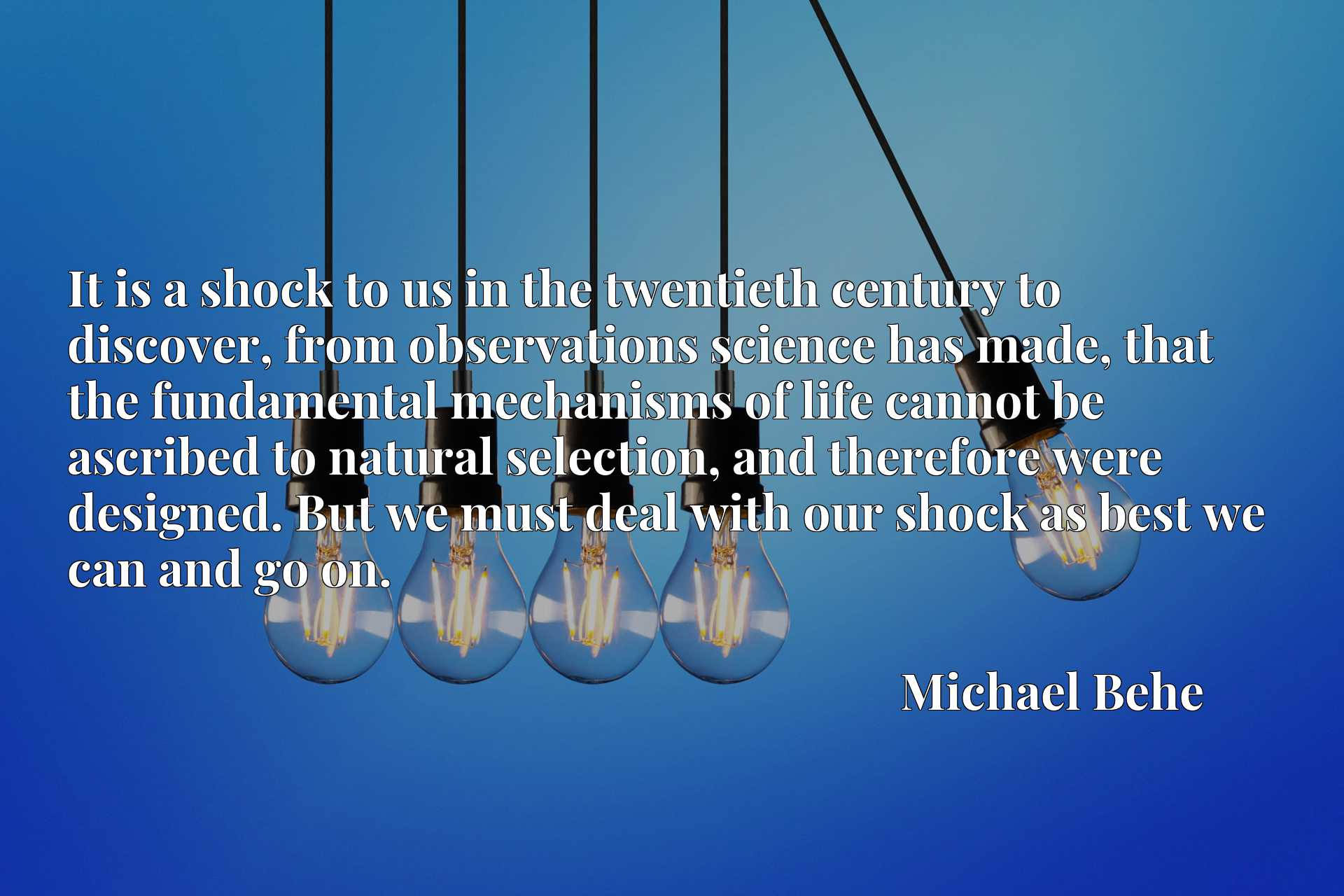It is a shock to us in the twentieth century to discover, from observations science has made, that the fundamental mechanisms of life cannot be ascribed to natural selection, and therefore were designed. But we must deal with our shock as best we can and go on.
