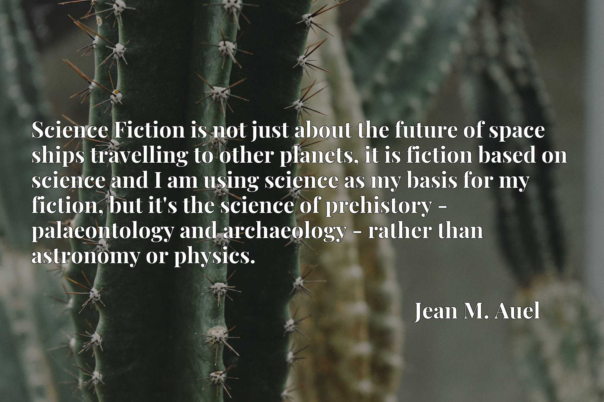Science Fiction is not just about the future of space ships travelling to other planets, it is fiction based on science and I am using science as my basis for my fiction, but it's the science of prehistory - palaeontology and archaeology - rather than astronomy or physics.