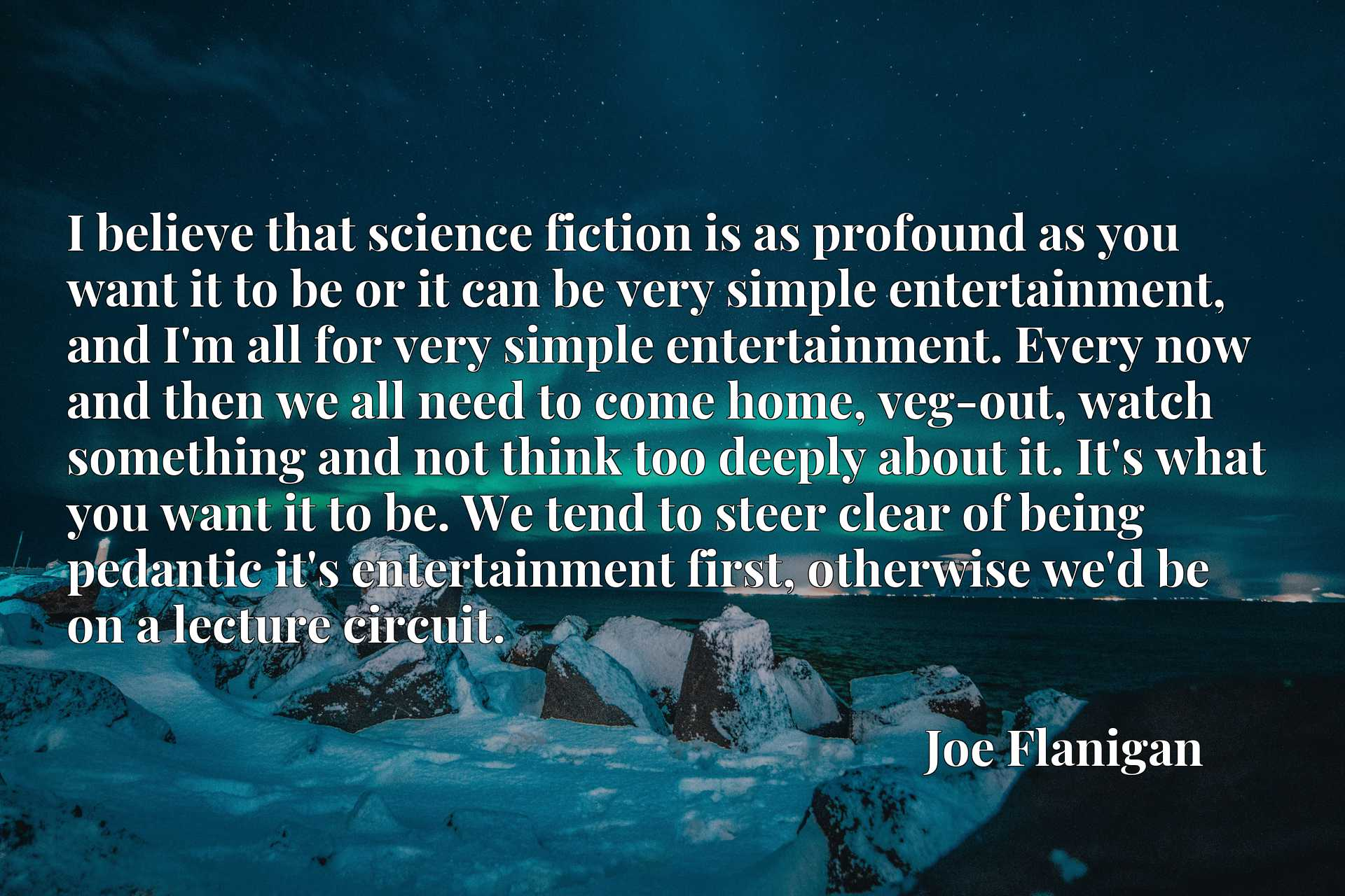 I believe that science fiction is as profound as you want it to be or it can be very simple entertainment, and I'm all for very simple entertainment. Every now and then we all need to come home, veg-out, watch something and not think too deeply about it. It's what you want it to be. We tend to steer clear of being pedantic it's entertainment first, otherwise we'd be on a lecture circuit.