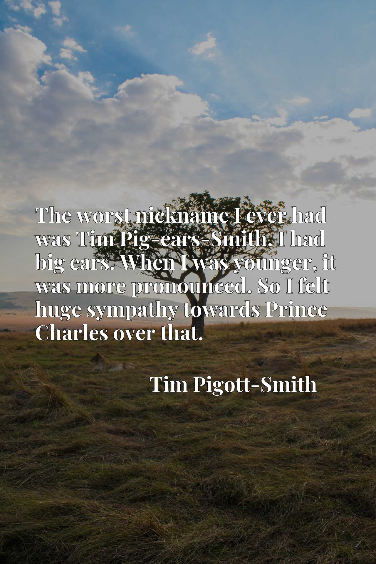 The worst nickname I ever had was Tim Pig-ears-Smith. I had big ears. When I was younger, it was more pronounced. So I felt huge sympathy towards Prince Charles over that.