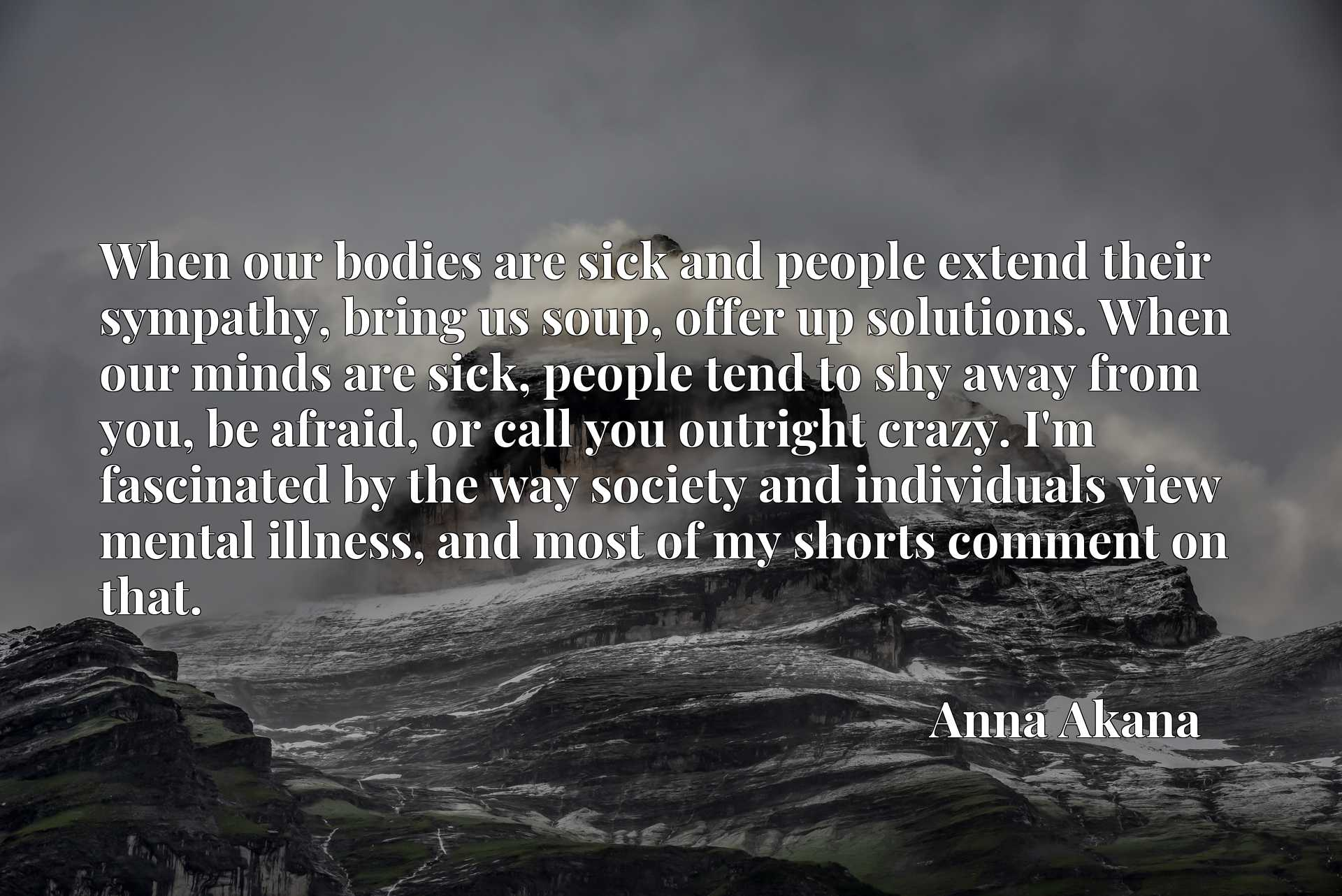 When our bodies are sick and people extend their sympathy, bring us soup, offer up solutions. When our minds are sick, people tend to shy away from you, be afraid, or call you outright crazy. I'm fascinated by the way society and individuals view mental illness, and most of my shorts comment on that.