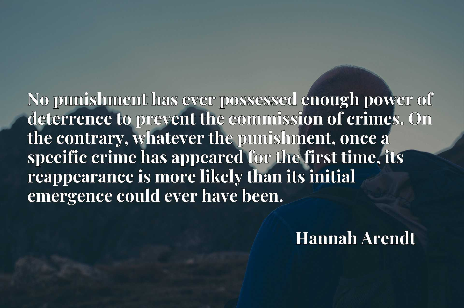 No punishment has ever possessed enough power of deterrence to prevent the commission of crimes. On the contrary, whatever the punishment, once a specific crime has appeared for the first time, its reappearance is more likely than its initial emergence could ever have been.