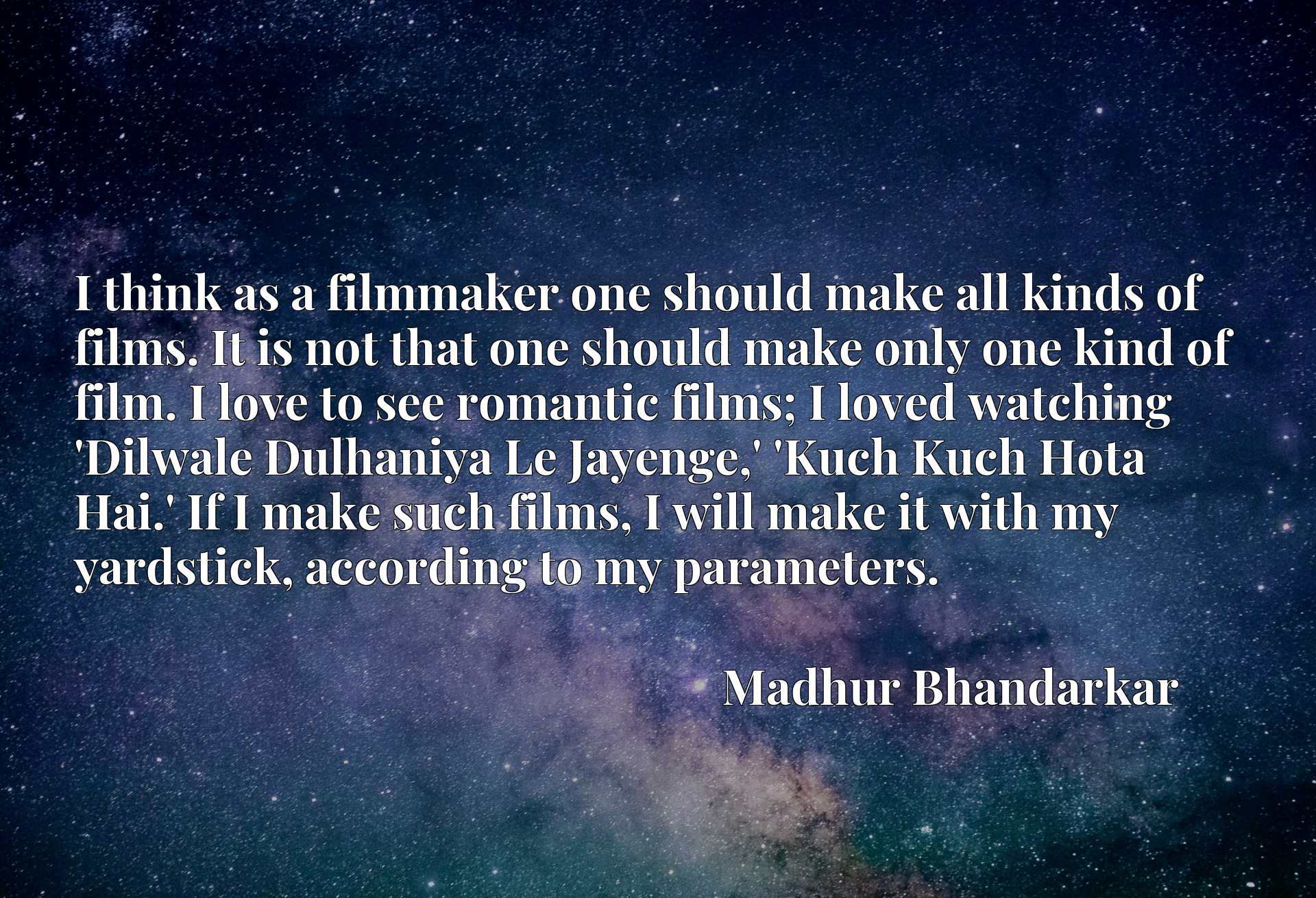I think as a filmmaker one should make all kinds of films. It is not that one should make only one kind of film. I love to see romantic films; I loved watching 'Dilwale Dulhaniya Le Jayenge,' 'Kuch Kuch Hota Hai.' If I make such films, I will make it with my yardstick, according to my parameters.