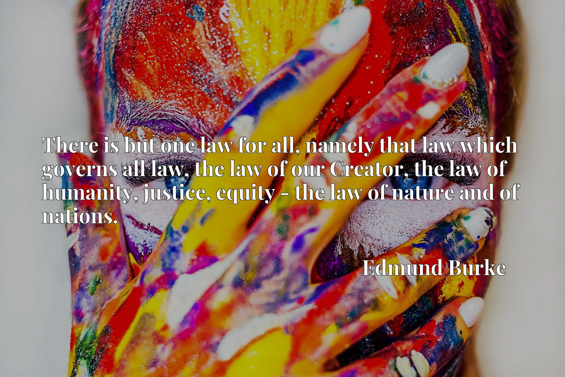 There is but one law for all, namely that law which governs all law, the law of our Creator, the law of humanity, justice, equity - the law of nature and of nations.