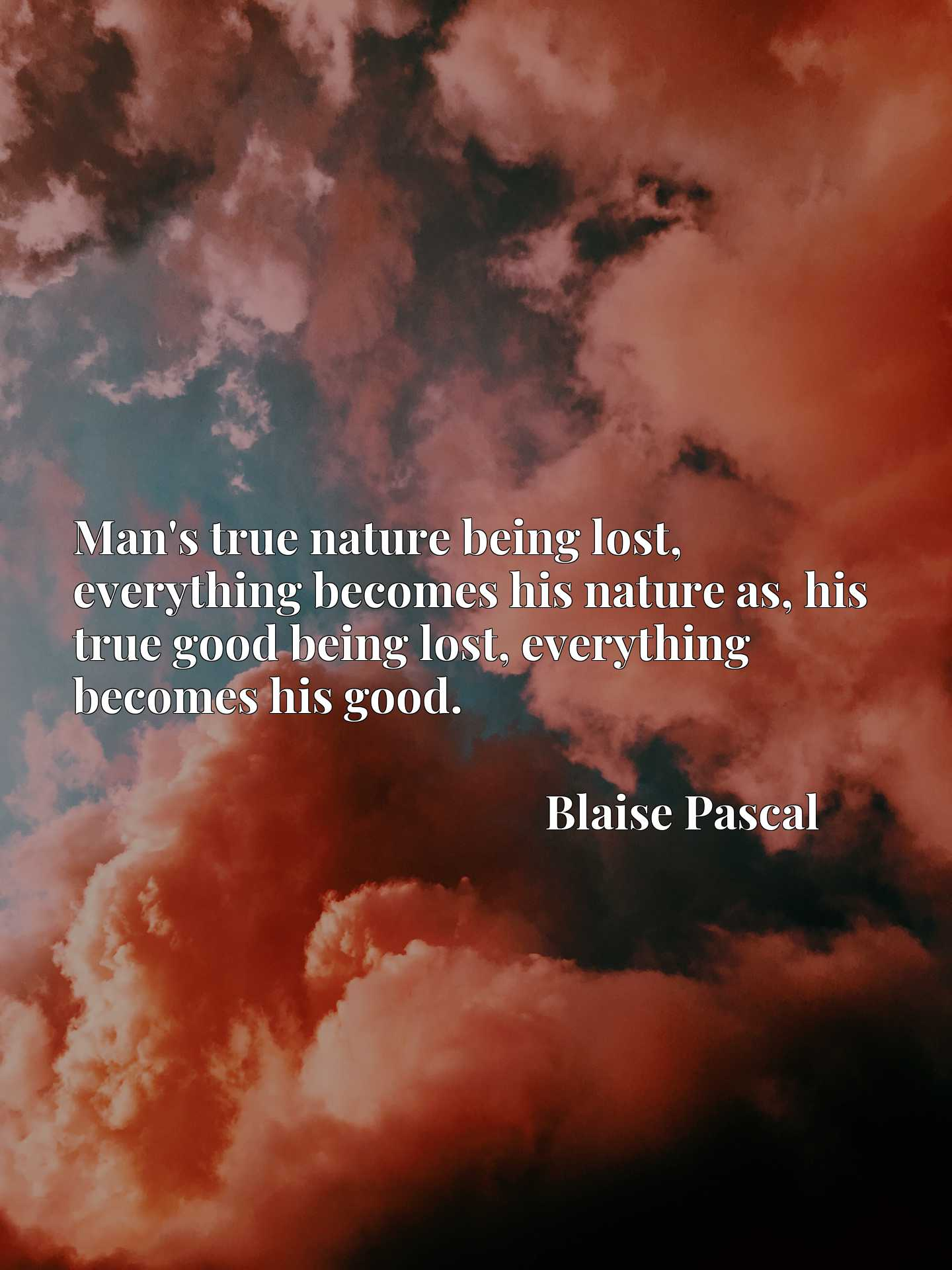 Man's true nature being lost, everything becomes his nature as, his true good being lost, everything becomes his good.