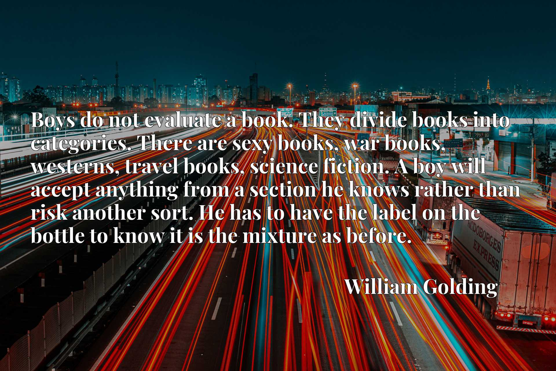 Boys do not evaluate a book. They divide books into categories. There are sexy books, war books, westerns, travel books, science fiction. A boy will accept anything from a section he knows rather than risk another sort. He has to have the label on the bottle to know it is the mixture as before.