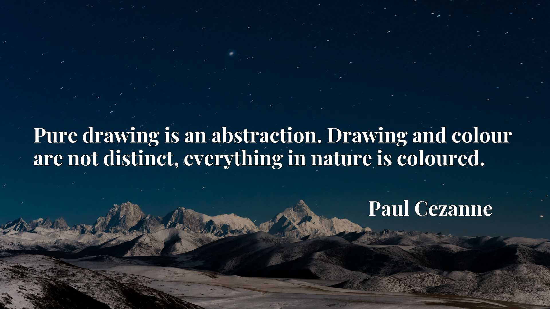 Pure drawing is an abstraction. Drawing and colour are not distinct, everything in nature is coloured.