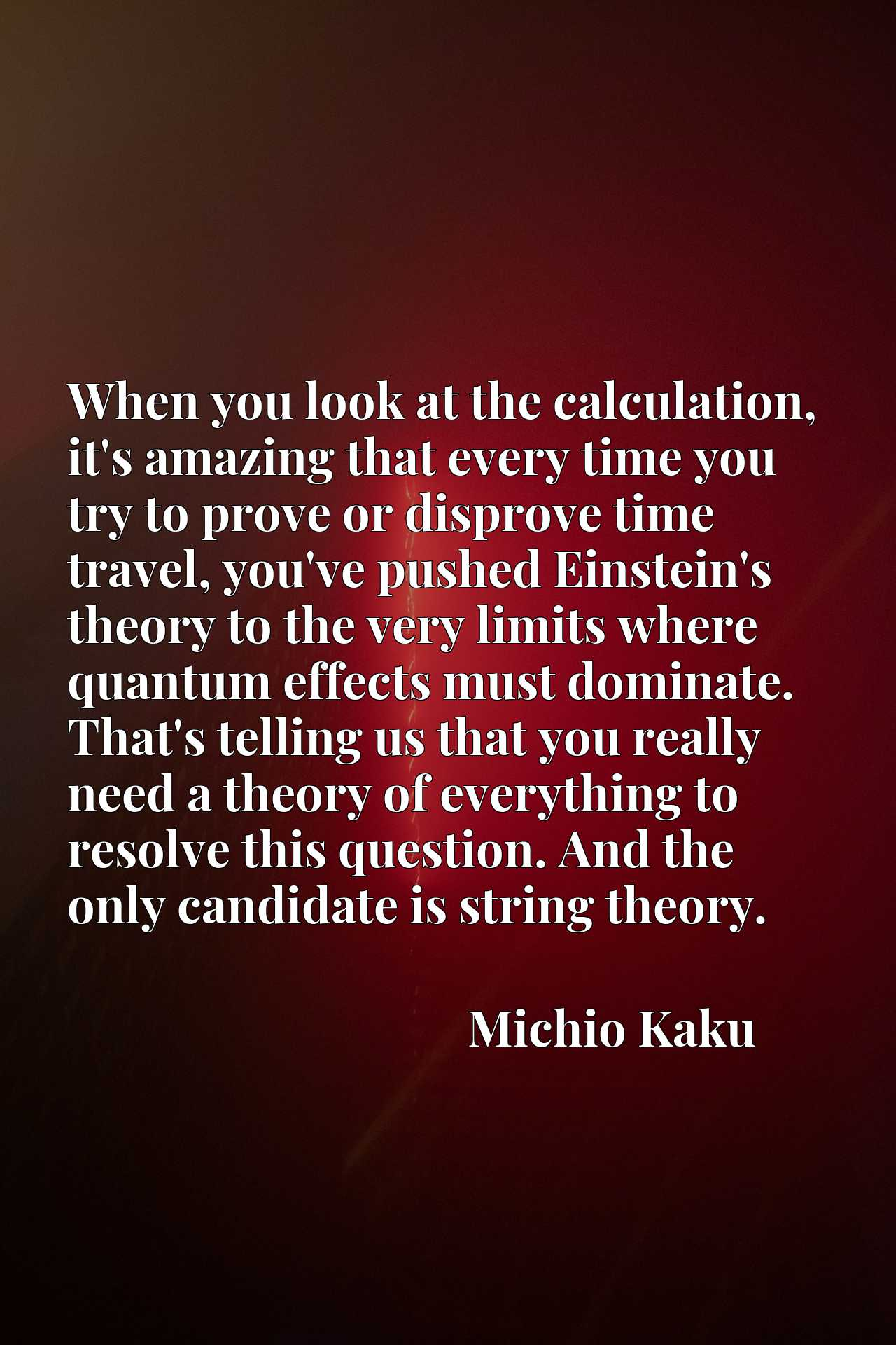 When you look at the calculation, it's amazing that every time you try to prove or disprove time travel, you've pushed Einstein's theory to the very limits where quantum effects must dominate. That's telling us that you really need a theory of everything to resolve this question. And the only candidate is string theory.