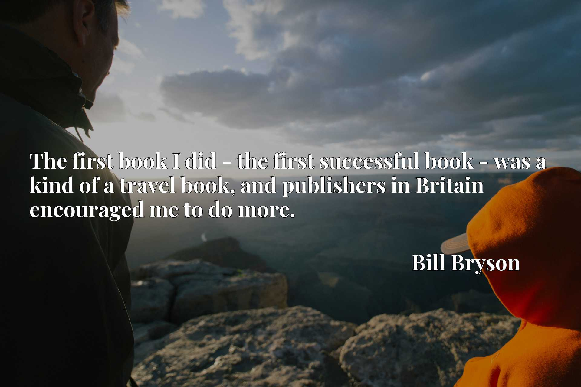 The first book I did - the first successful book - was a kind of a travel book, and publishers in Britain encouraged me to do more.