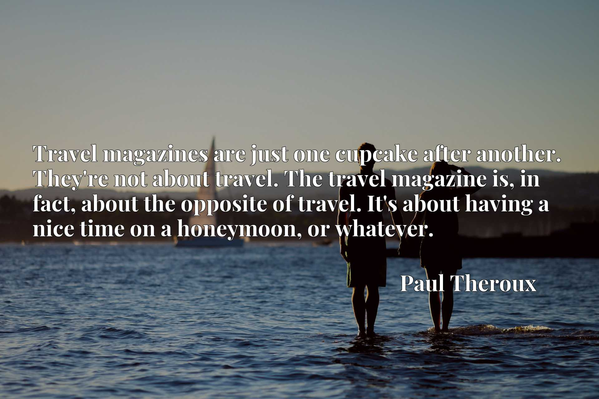 Travel magazines are just one cupcake after another. They're not about travel. The travel magazine is, in fact, about the opposite of travel. It's about having a nice time on a honeymoon, or whatever.