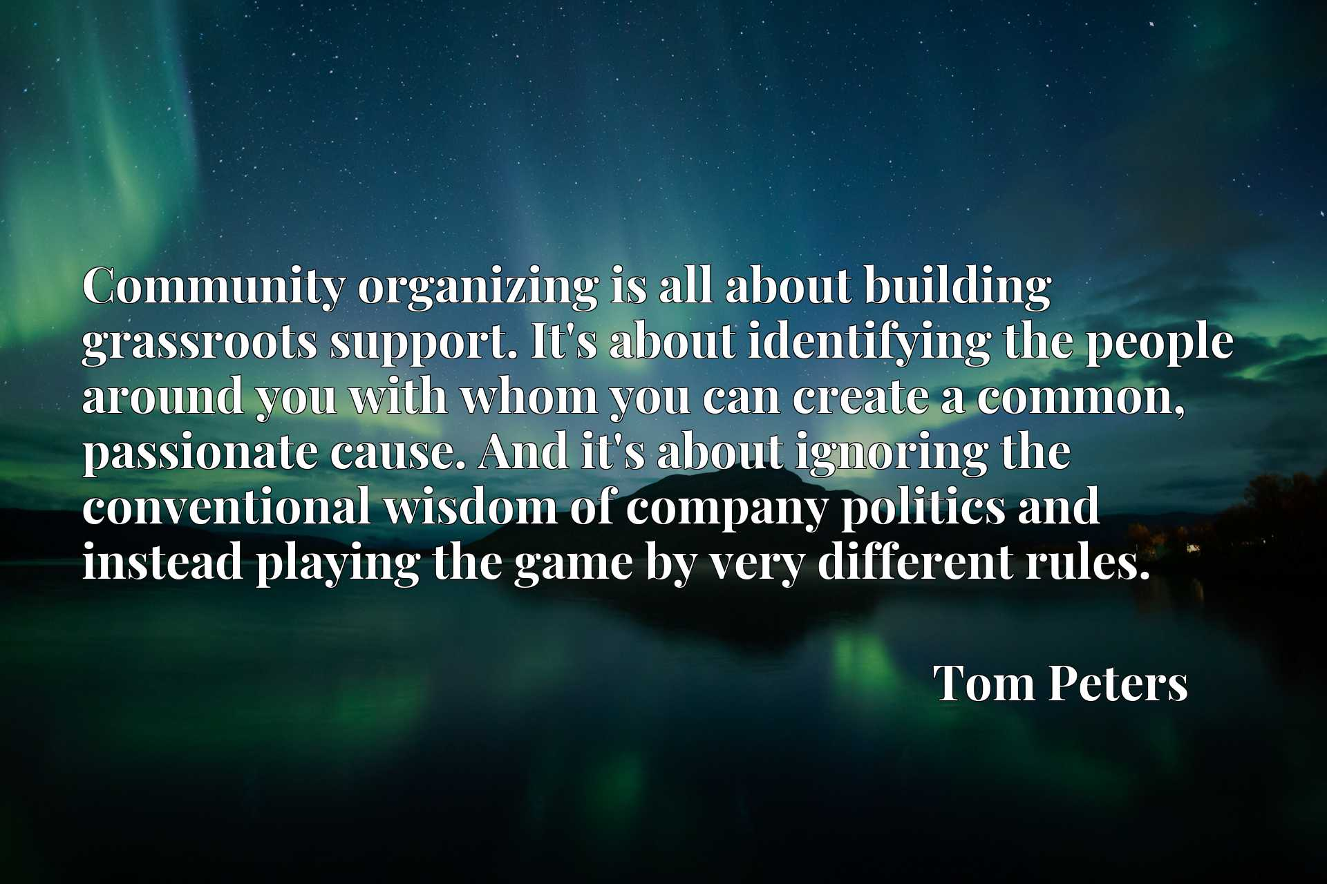 Community organizing is all about building grassroots support. It's about identifying the people around you with whom you can create a common, passionate cause. And it's about ignoring the conventional wisdom of company politics and instead playing the game by very different rules.