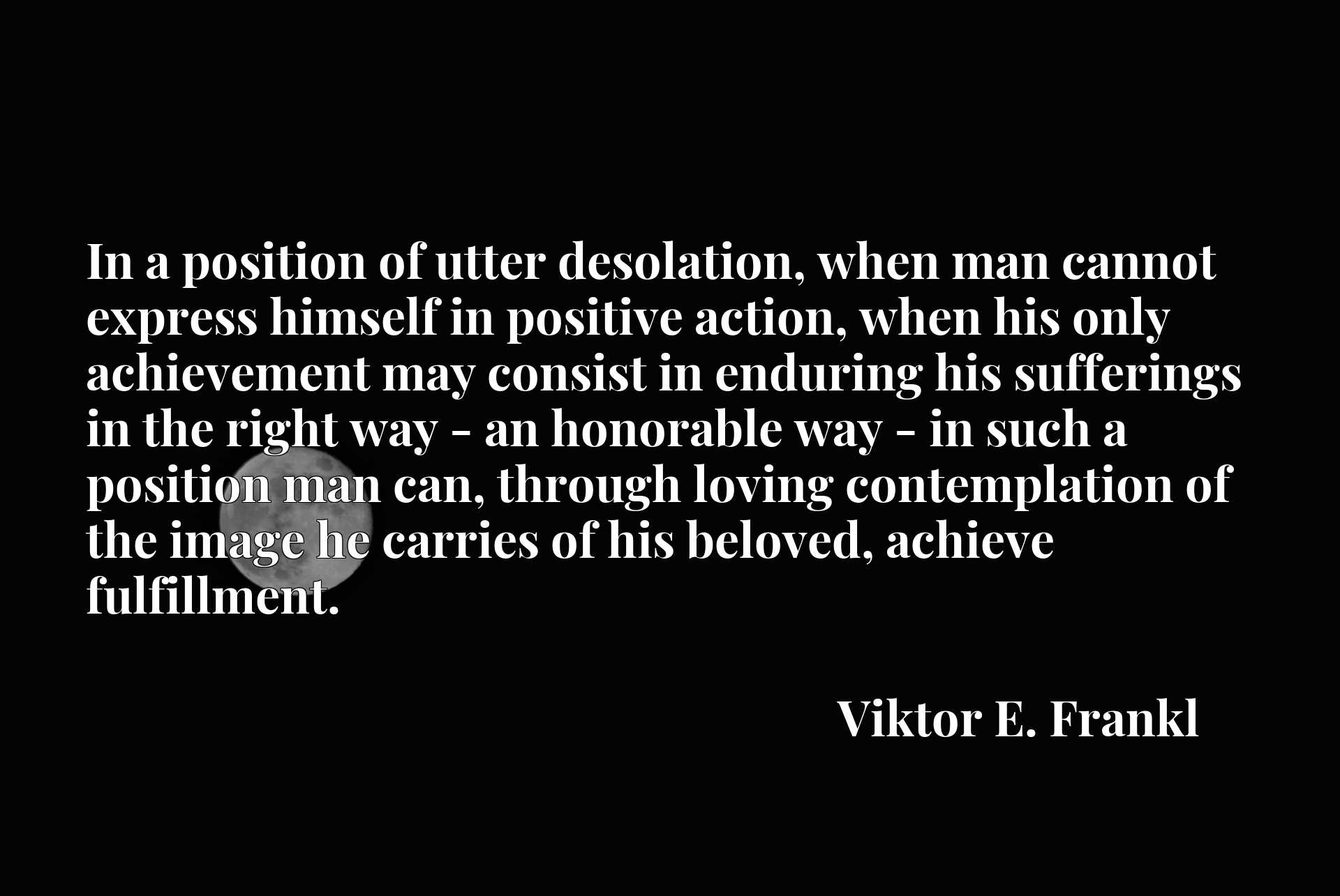 In a position of utter desolation, when man cannot express himself in positive action, when his only achievement may consist in enduring his sufferings in the right way - an honorable way - in such a position man can, through loving contemplation of the image he carries of his beloved, achieve fulfillment.