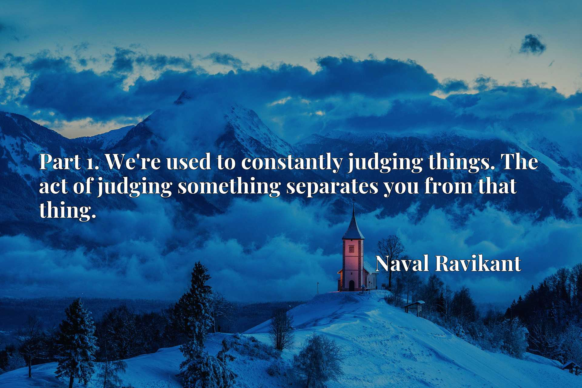 Part 1. We're used to constantly judging things. The act of judging something separates you from that thing.