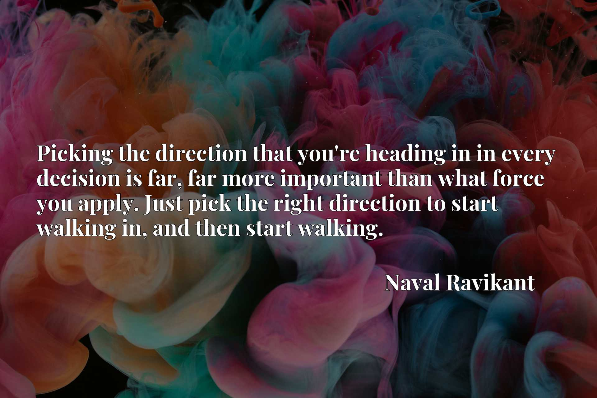 Picking the direction that you're heading in in every decision is far, far more important than what force you apply. Just pick the right direction to start walking in, and then start walking.