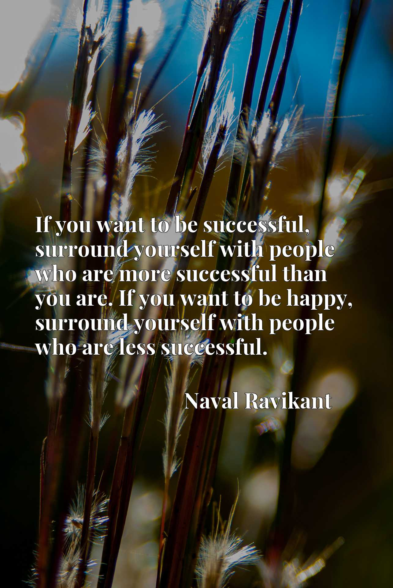 If you want to be successful, surround yourself with people who are more successful than you are. If you want to be happy, surround yourself with people who are less successful.