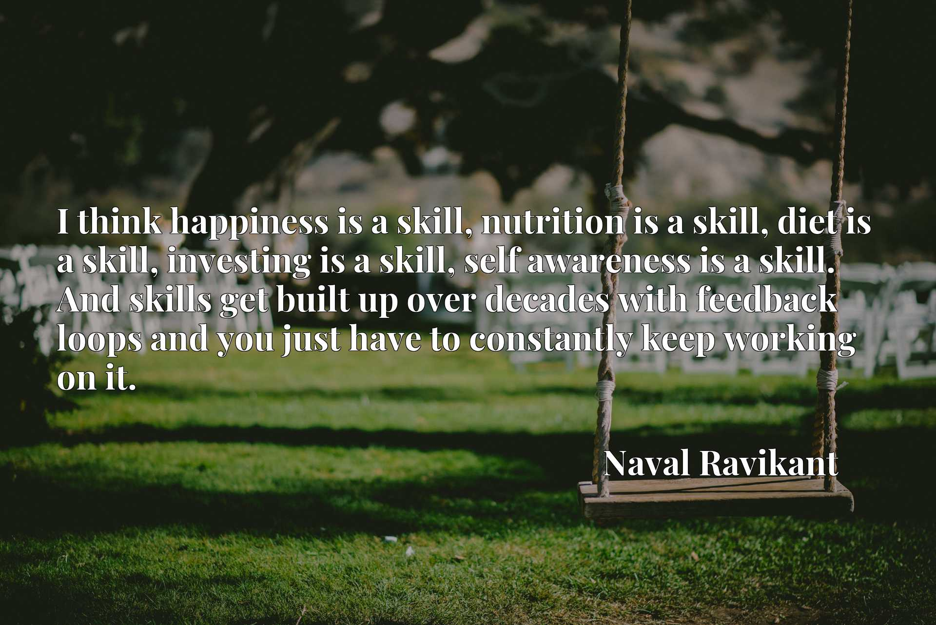 I think happiness is a skill, nutrition is a skill, diet is a skill, investing is a skill, self awareness is a skill. And skills get built up over decades with feedback loops and you just have to constantly keep working on it.