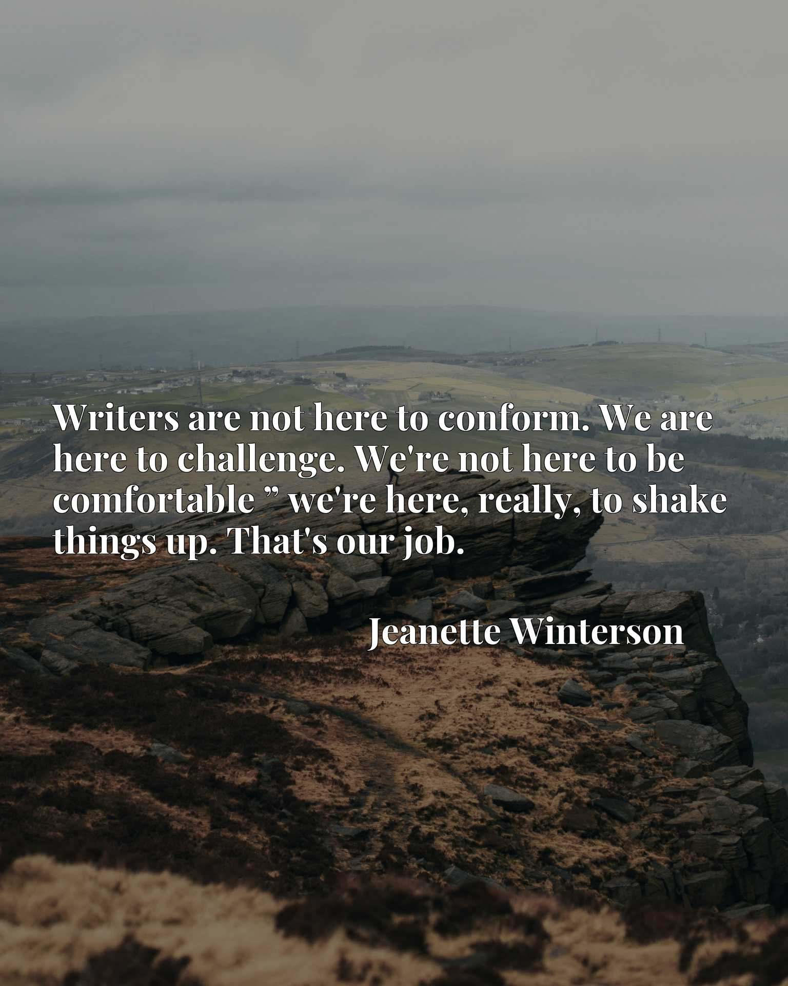 """Writers are not here to conform. We are here to challenge. We're not here to be comfortable """" we're here, really, to shake things up. That's our job."""