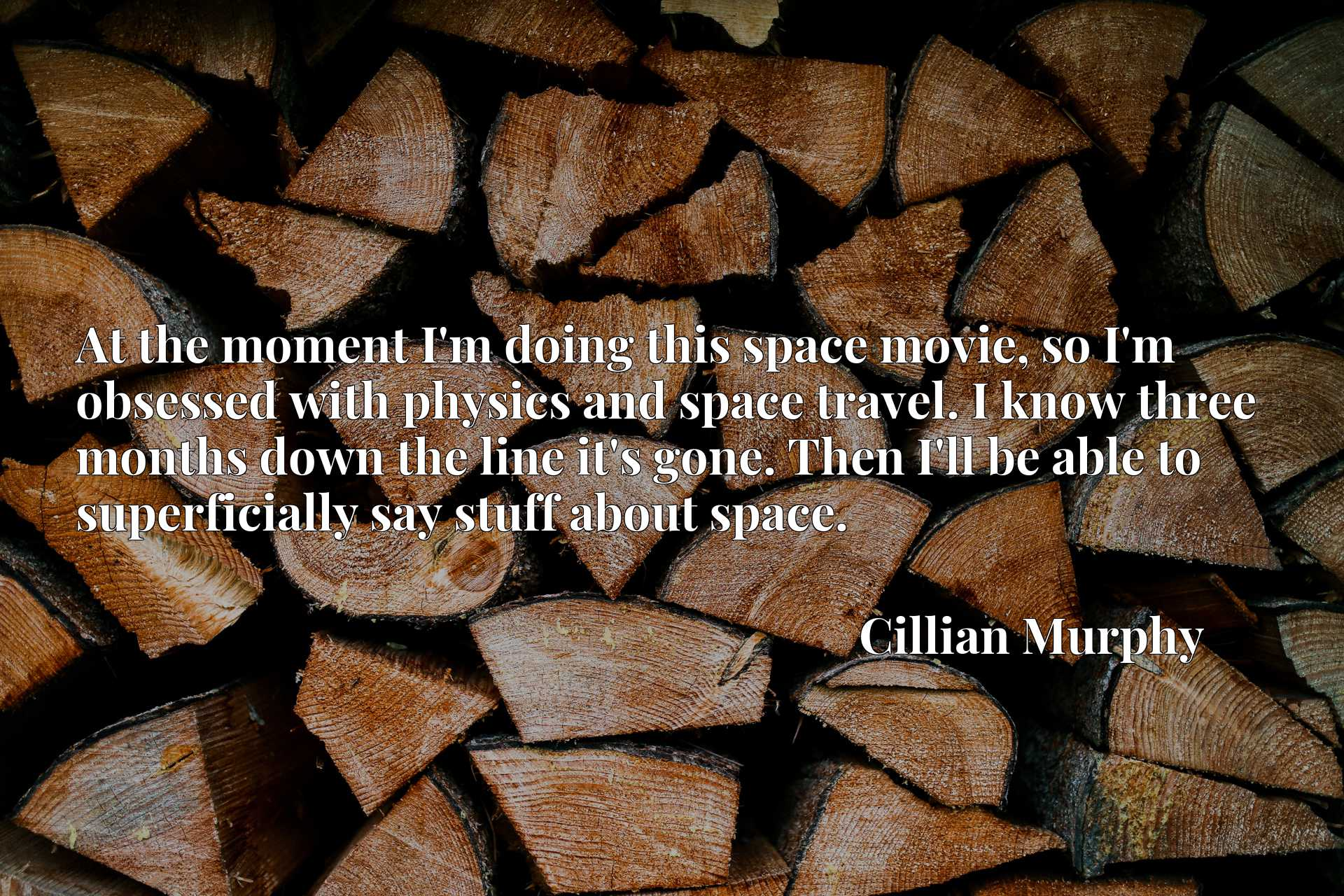 At the moment I'm doing this space movie, so I'm obsessed with physics and space travel. I know three months down the line it's gone. Then I'll be able to superficially say stuff about space.