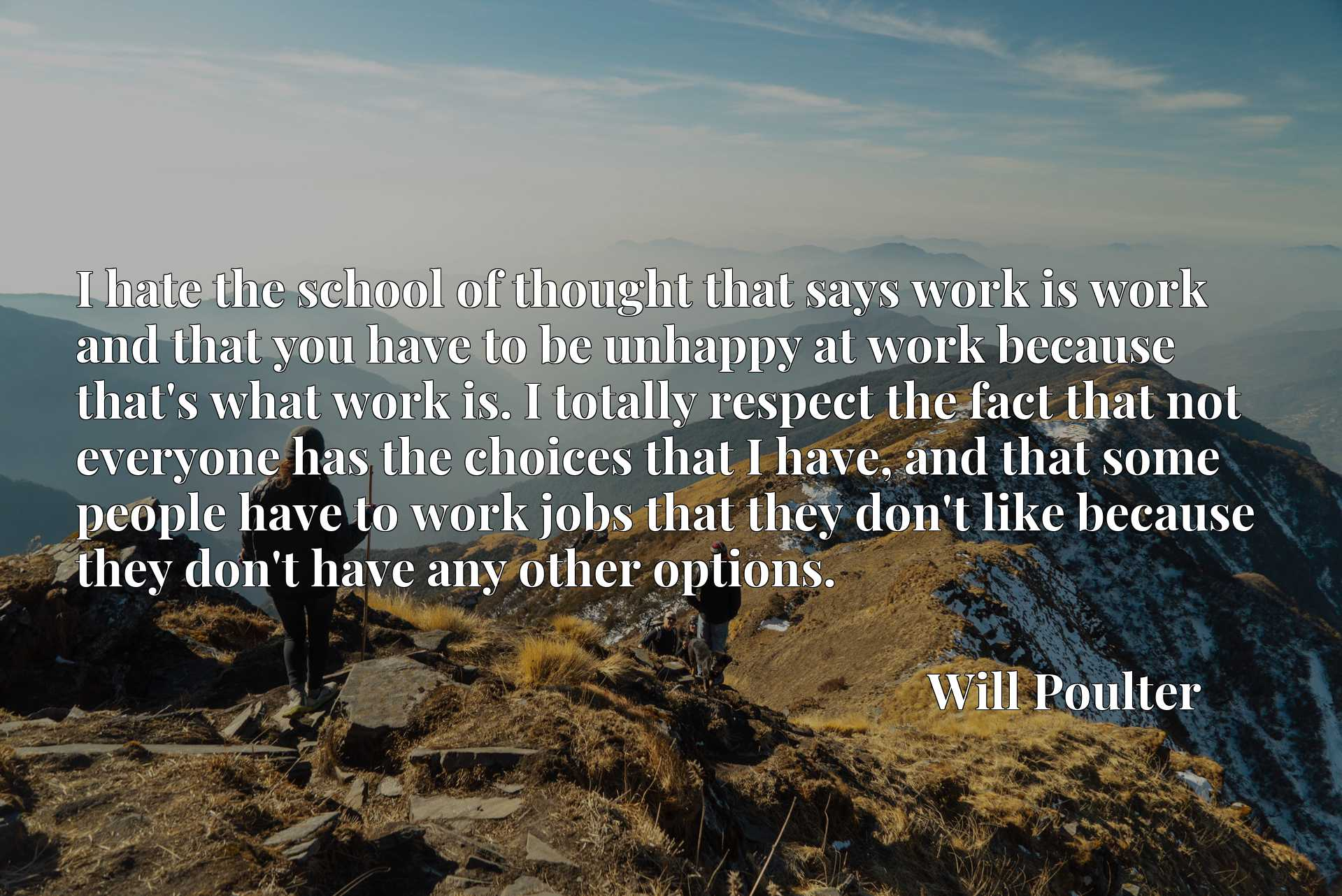 I hate the school of thought that says work is work and that you have to be unhappy at work because that's what work is. I totally respect the fact that not everyone has the choices that I have, and that some people have to work jobs that they don't like because they don't have any other options.