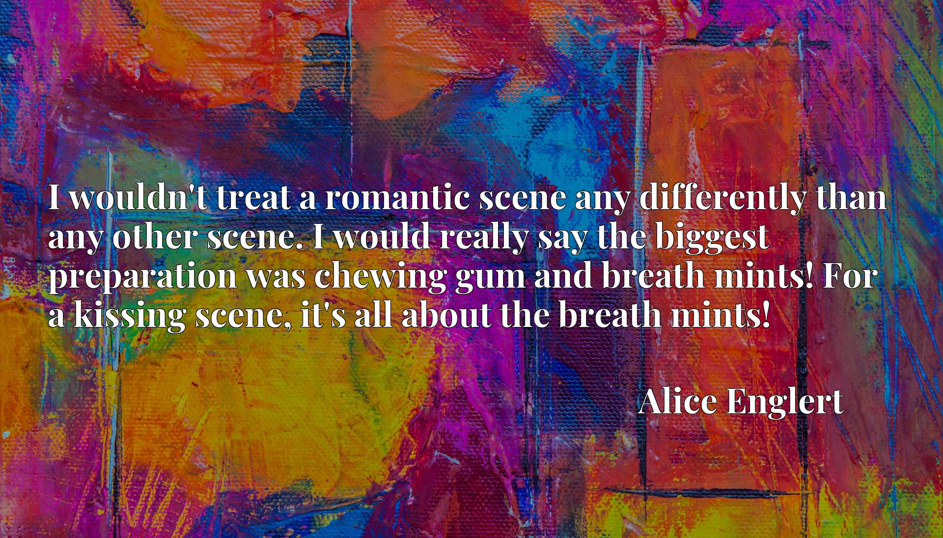 I wouldn't treat a romantic scene any differently than any other scene. I would really say the biggest preparation was chewing gum and breath mints! For a kissing scene, it's all about the breath mints!