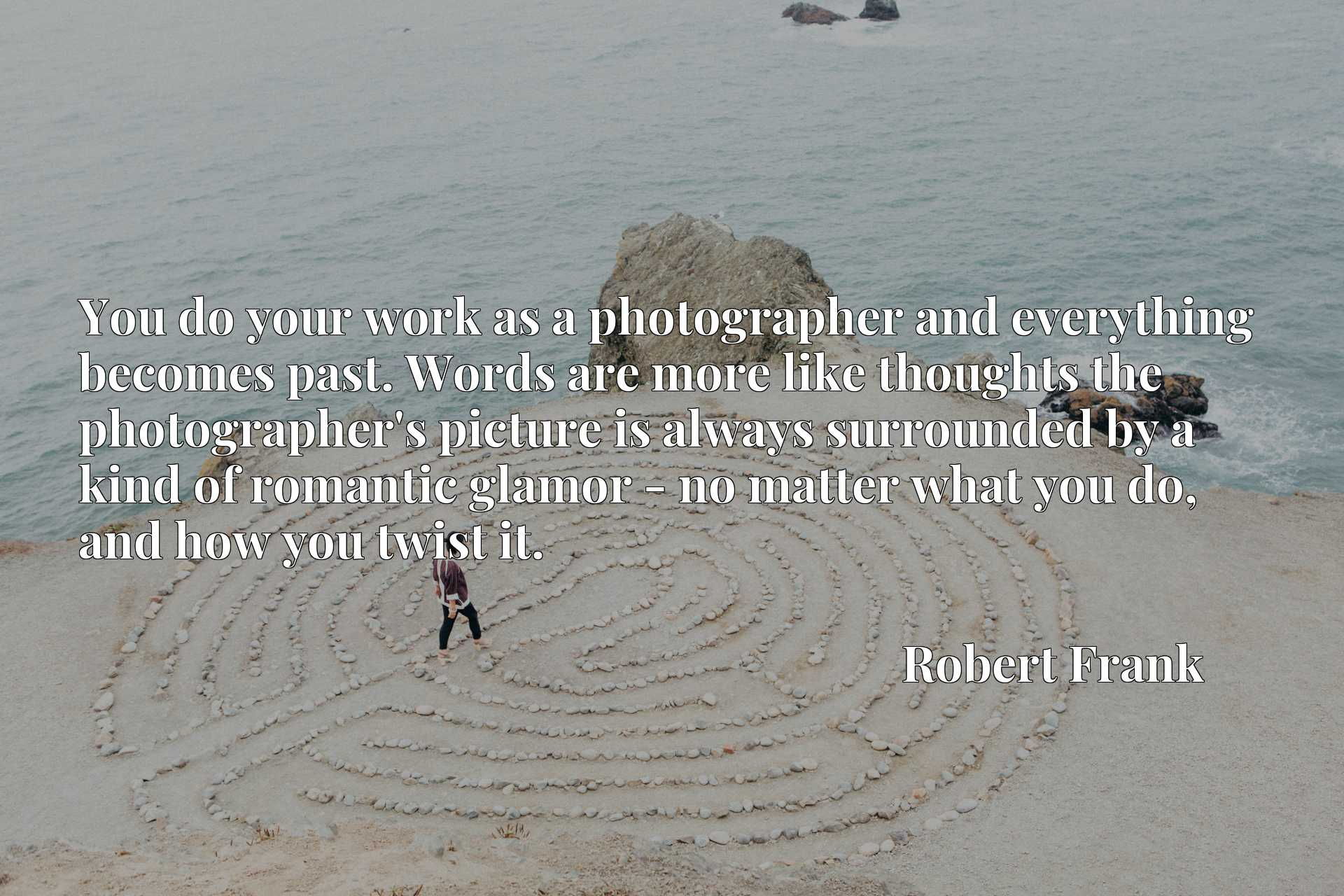 You do your work as a photographer and everything becomes past. Words are more like thoughts the photographer's picture is always surrounded by a kind of romantic glamor - no matter what you do, and how you twist it.