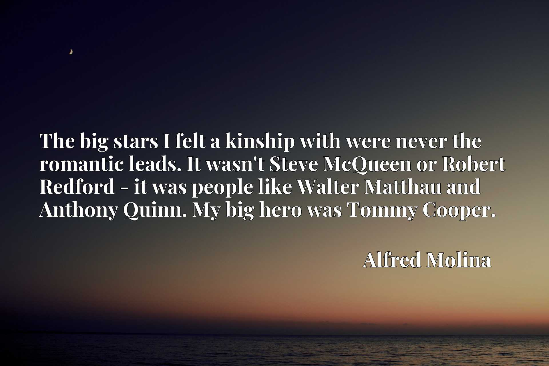 The big stars I felt a kinship with were never the romantic leads. It wasn't Steve McQueen or Robert Redford - it was people like Walter Matthau and Anthony Quinn. My big hero was Tommy Cooper.