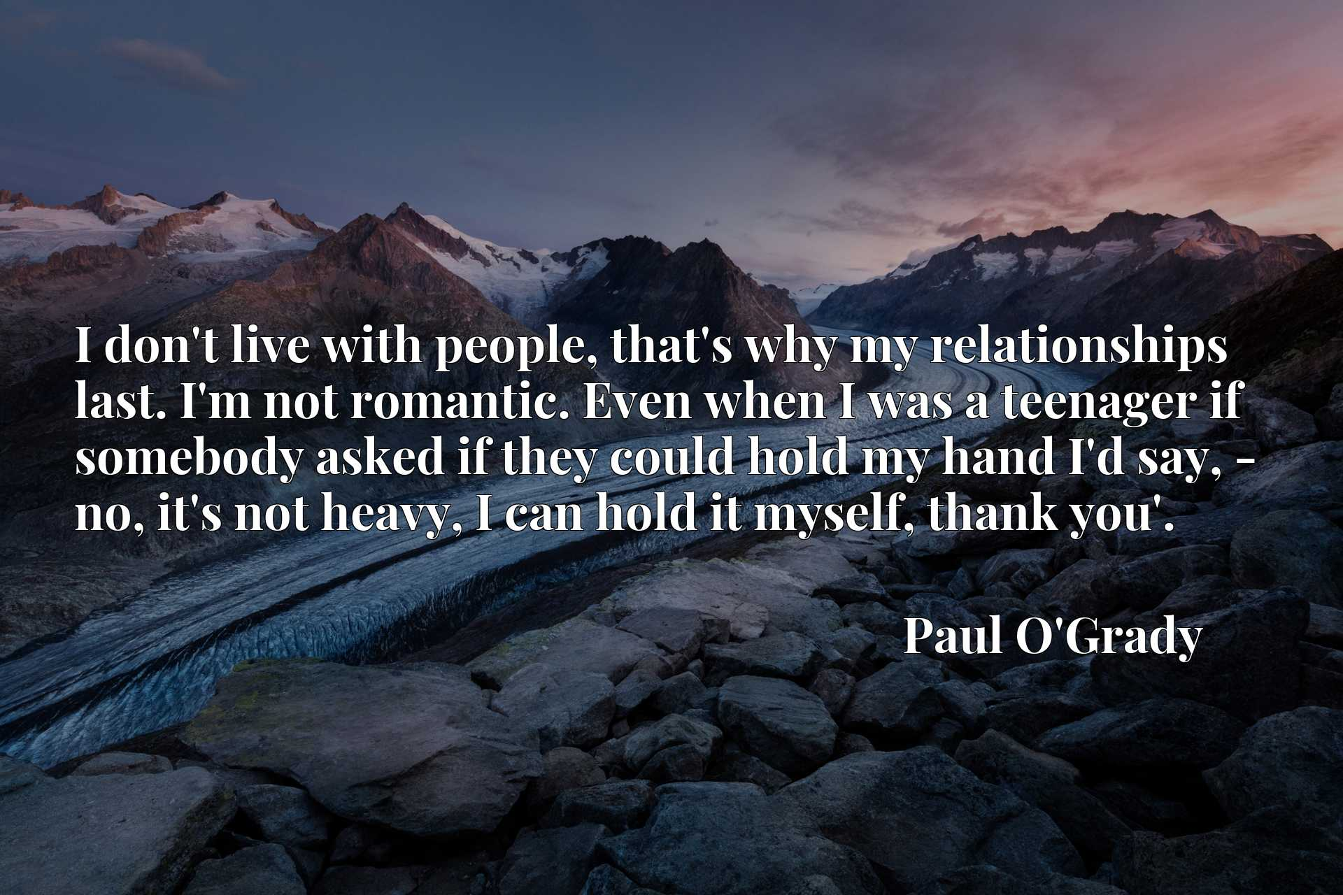 I don't live with people, that's why my relationships last. I'm not romantic. Even when I was a teenager if somebody asked if they could hold my hand I'd say, - no, it's not heavy, I can hold it myself, thank you'.