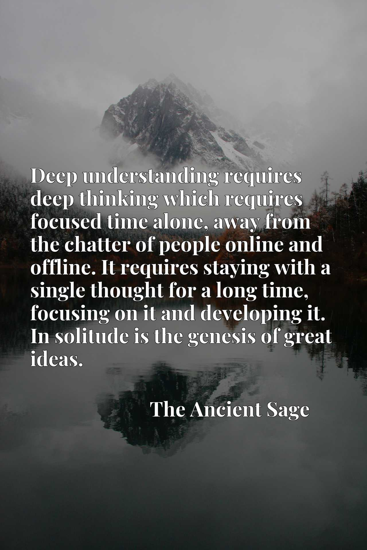 Deep understanding requires deep thinking which requires focused time alone, away from the chatter of people online and offline. It requires staying with a single thought for a long time, focusing on it and developing it. In solitude is the genesis of great ideas.