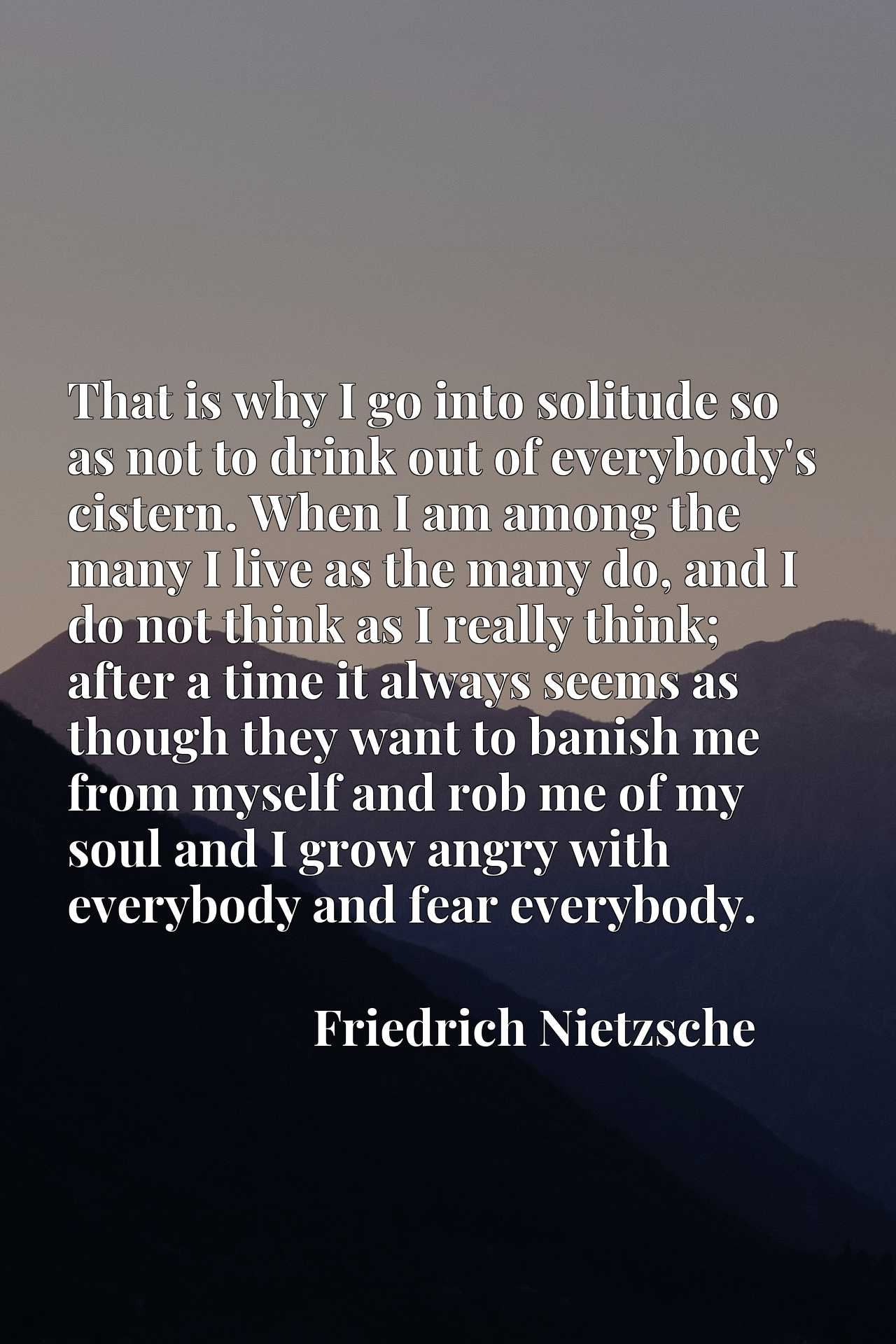 That is why I go into solitude so as not to drink out of everybody's cistern. When I am among the many I live as the many do, and I do not think as I really think; after a time it always seems as though they want to banish me from myself and rob me of my soul and I grow angry with everybody and fear everybody.