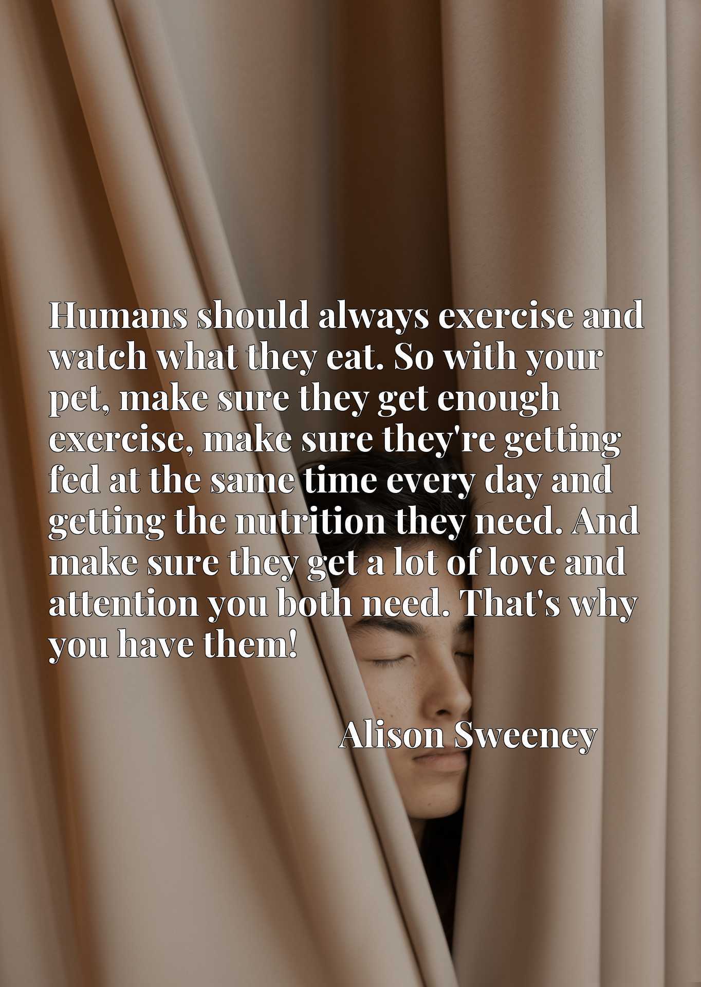 Humans should always exercise and watch what they eat. So with your pet, make sure they get enough exercise, make sure they're getting fed at the same time every day and getting the nutrition they need. And make sure they get a lot of love and attention you both need. That's why you have them!