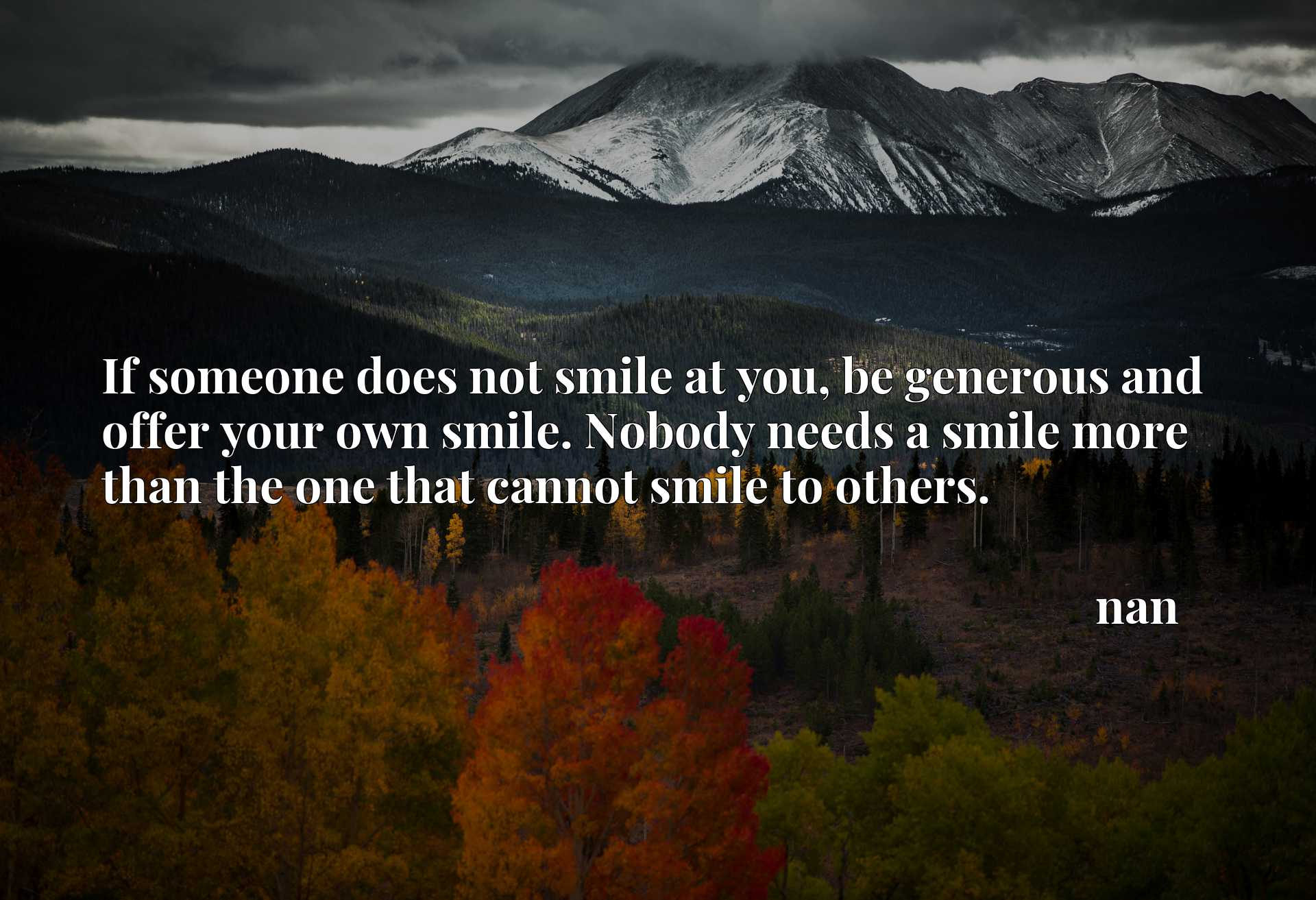 If someone does not smile at you, be generous and offer your own smile. Nobody needs a smile more than the one that cannot smile to others.