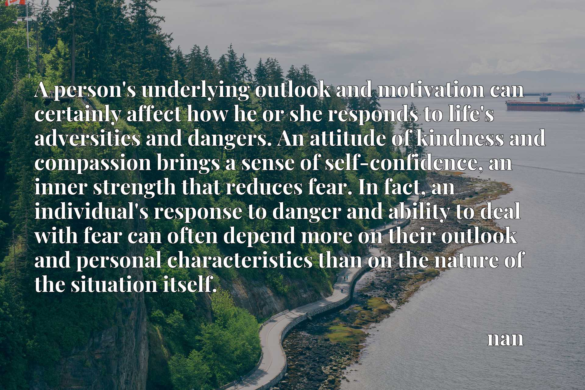 A person's underlying outlook and motivation can certainly affect how he or she responds to life's adversities and dangers. An attitude of kindness and compassion brings a sense of self-confidence, an inner strength that reduces fear. In fact, an individual's response to danger and ability to deal with fear can often depend more on their outlook and personal characteristics than on the nature of the situation itself.