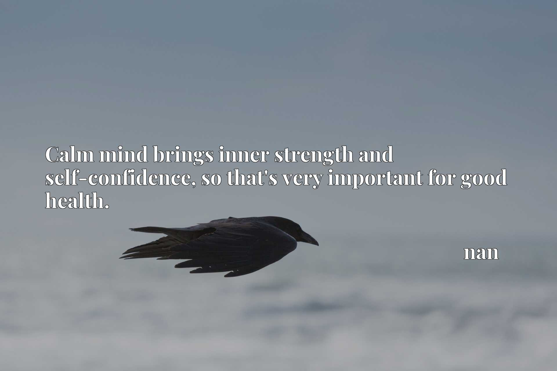 Calm mind brings inner strength and self-confidence, so that's very important for good health.