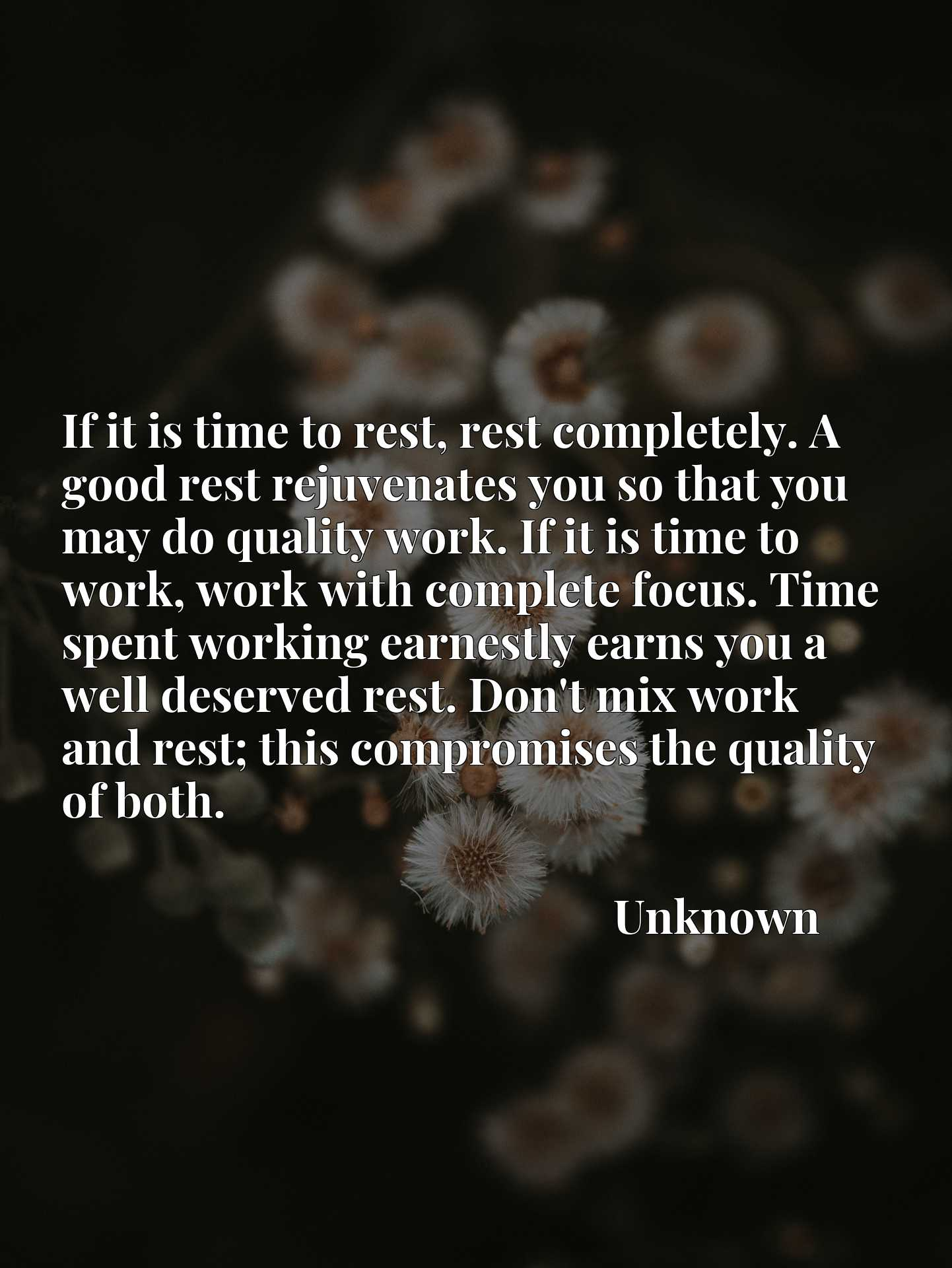 If it is time to rest, rest completely. A good rest rejuvenates you so that you may do quality work. If it is time to work, work with complete focus. Time spent working earnestly earns you a well deserved rest. Don't mix work and rest; this compromises the quality of both.
