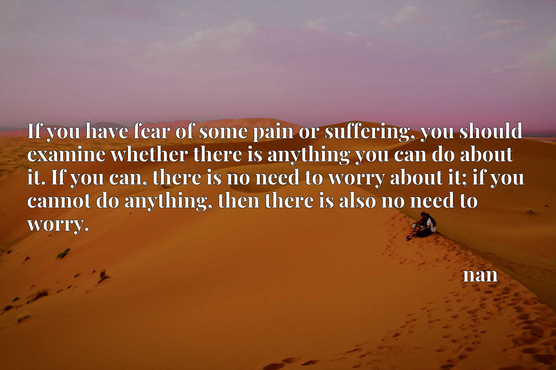 If you have fear of some pain or suffering, you should examine whether there is anything you can do about it. If you can, there is no need to worry about it; if you cannot do anything, then there is also no need to worry.