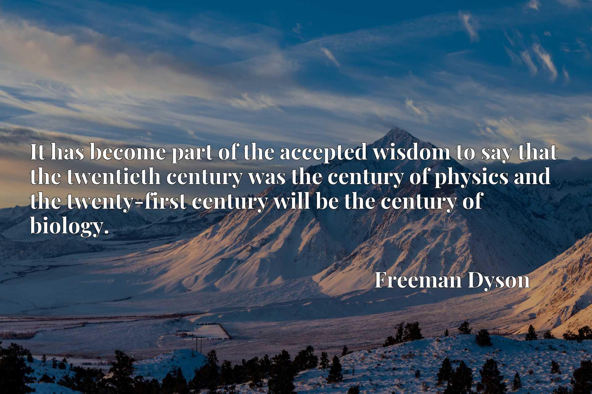 It has become part of the accepted wisdom to say that the twentieth century was the century of physics and the twenty-first century will be the century of biology.