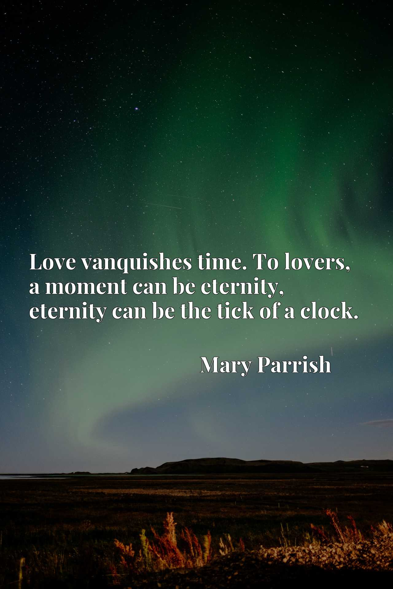 Love vanquishes time. To lovers, a moment can be eternity, eternity can be the tick of a clock.
