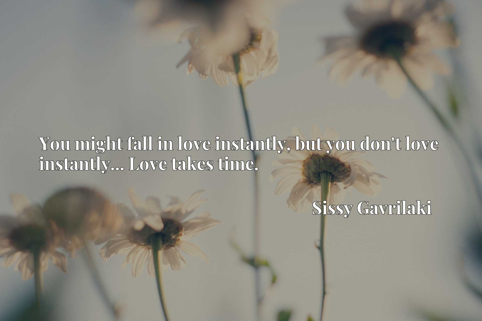 You might fall in love instantly, but you don't love instantly... Love takes time.