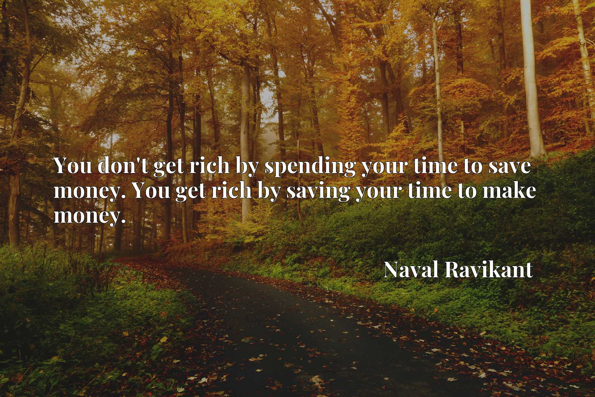 You don't get rich by spending your time to save money. You get rich by saving your time to make money.