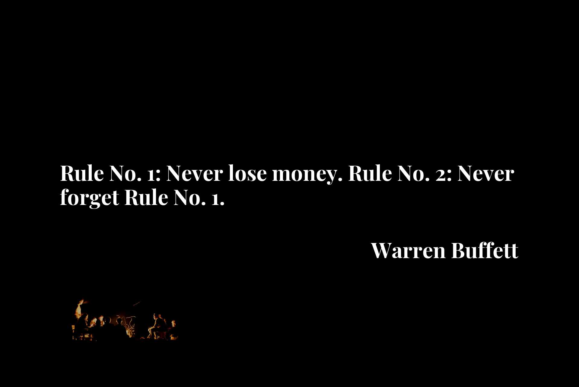 Rule No. 1: Never lose money. Rule No. 2: Never forget Rule No. 1.