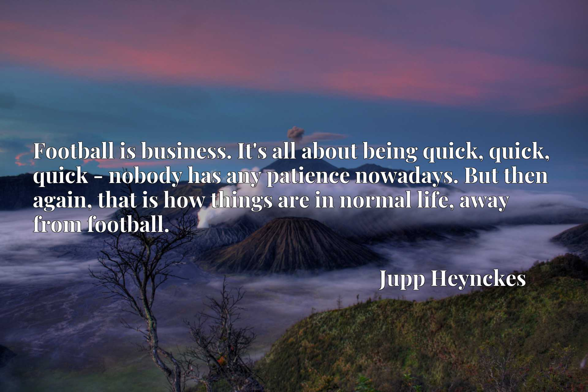 Football is business. It's all about being quick, quick, quick - nobody has any patience nowadays. But then again, that is how things are in normal life, away from football.