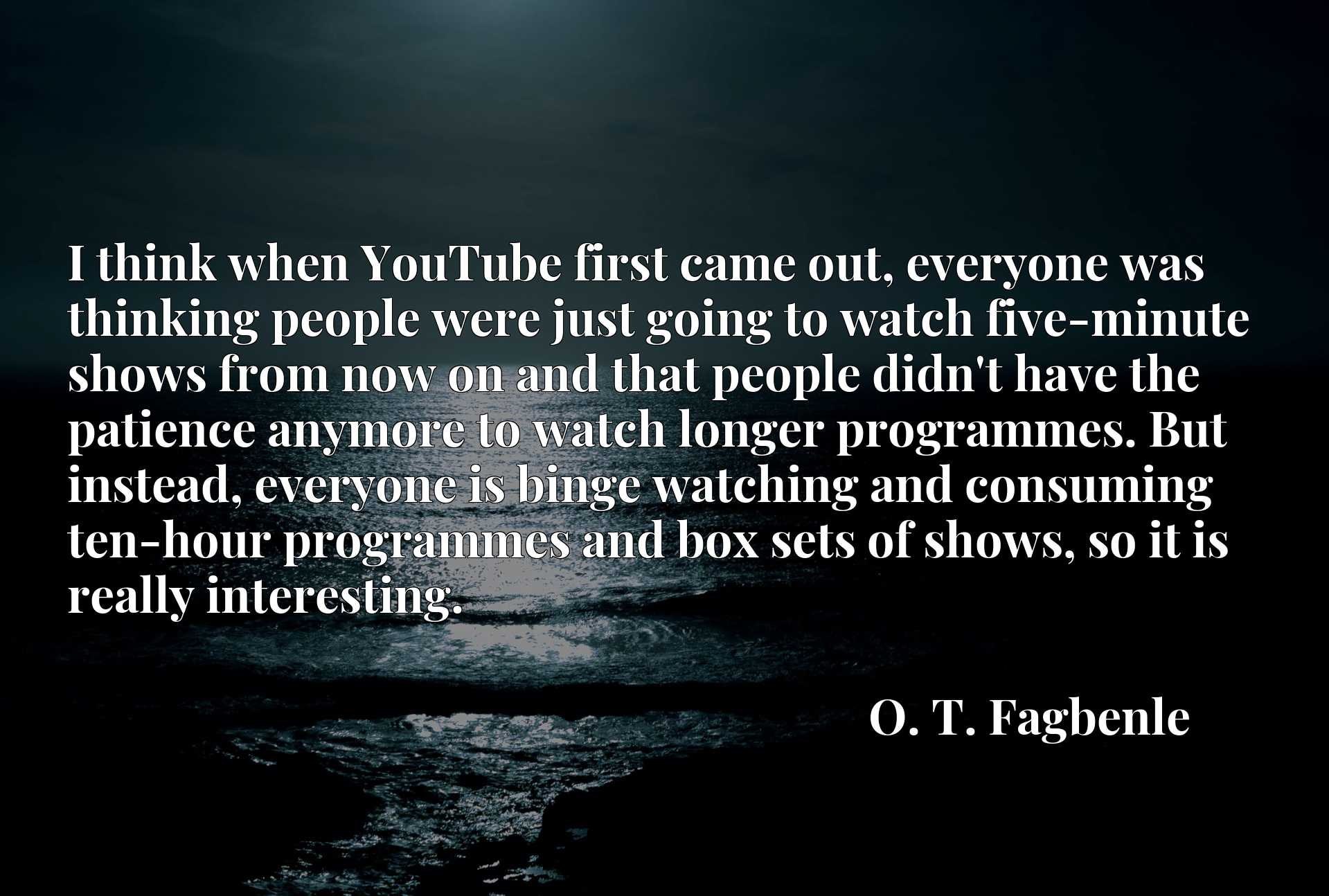 I think when YouTube first came out, everyone was thinking people were just going to watch five-minute shows from now on and that people didn't have the patience anymore to watch longer programmes. But instead, everyone is binge watching and consuming ten-hour programmes and box sets of shows, so it is really interesting.