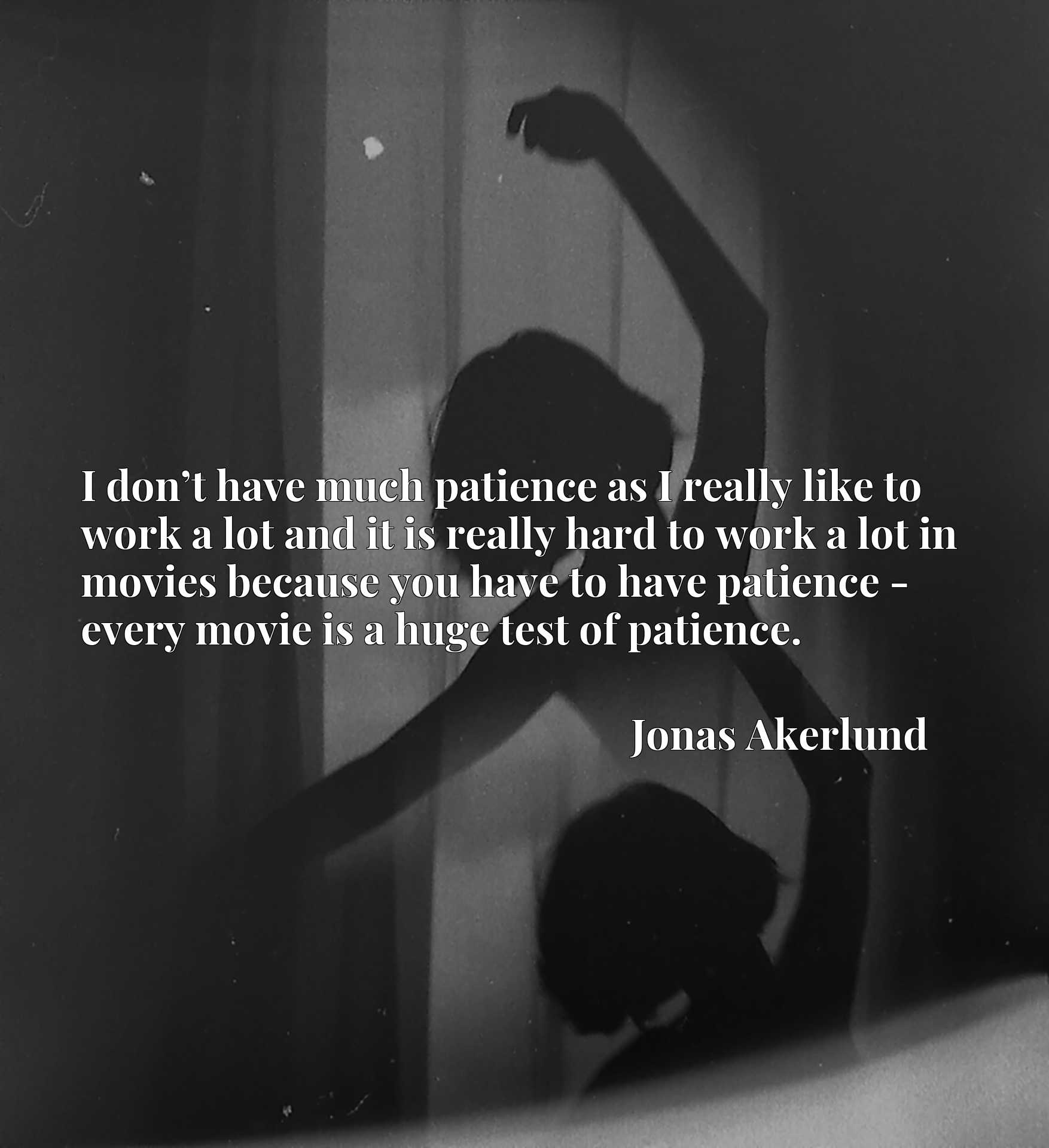I don't have much patience as I really like to work a lot and it is really hard to work a lot in movies because you have to have patience - every movie is a huge test of patience.