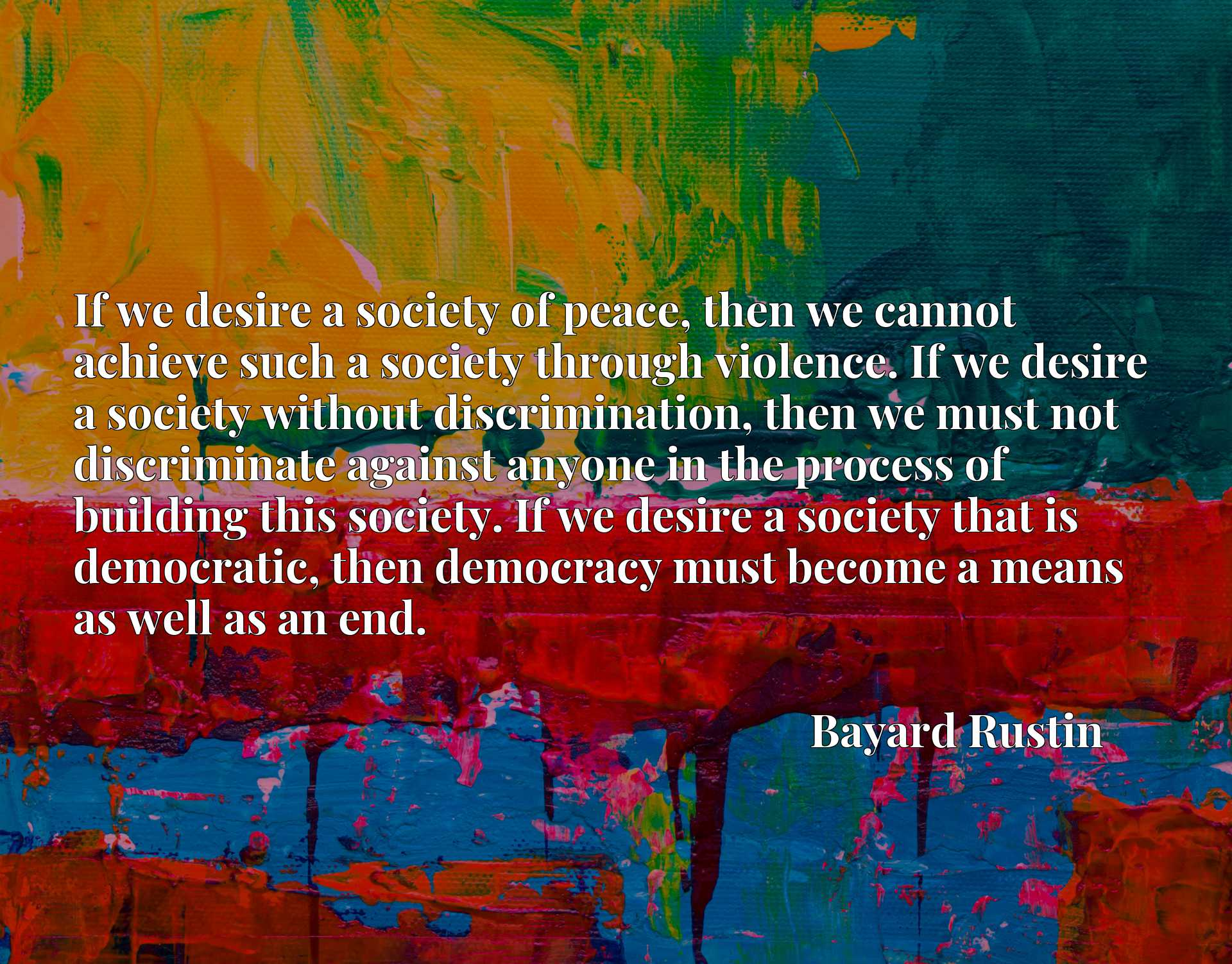 If we desire a society of peace, then we cannot achieve such a society through violence. If we desire a society without discrimination, then we must not discriminate against anyone in the process of building this society. If we desire a society that is democratic, then democracy must become a means as well as an end.