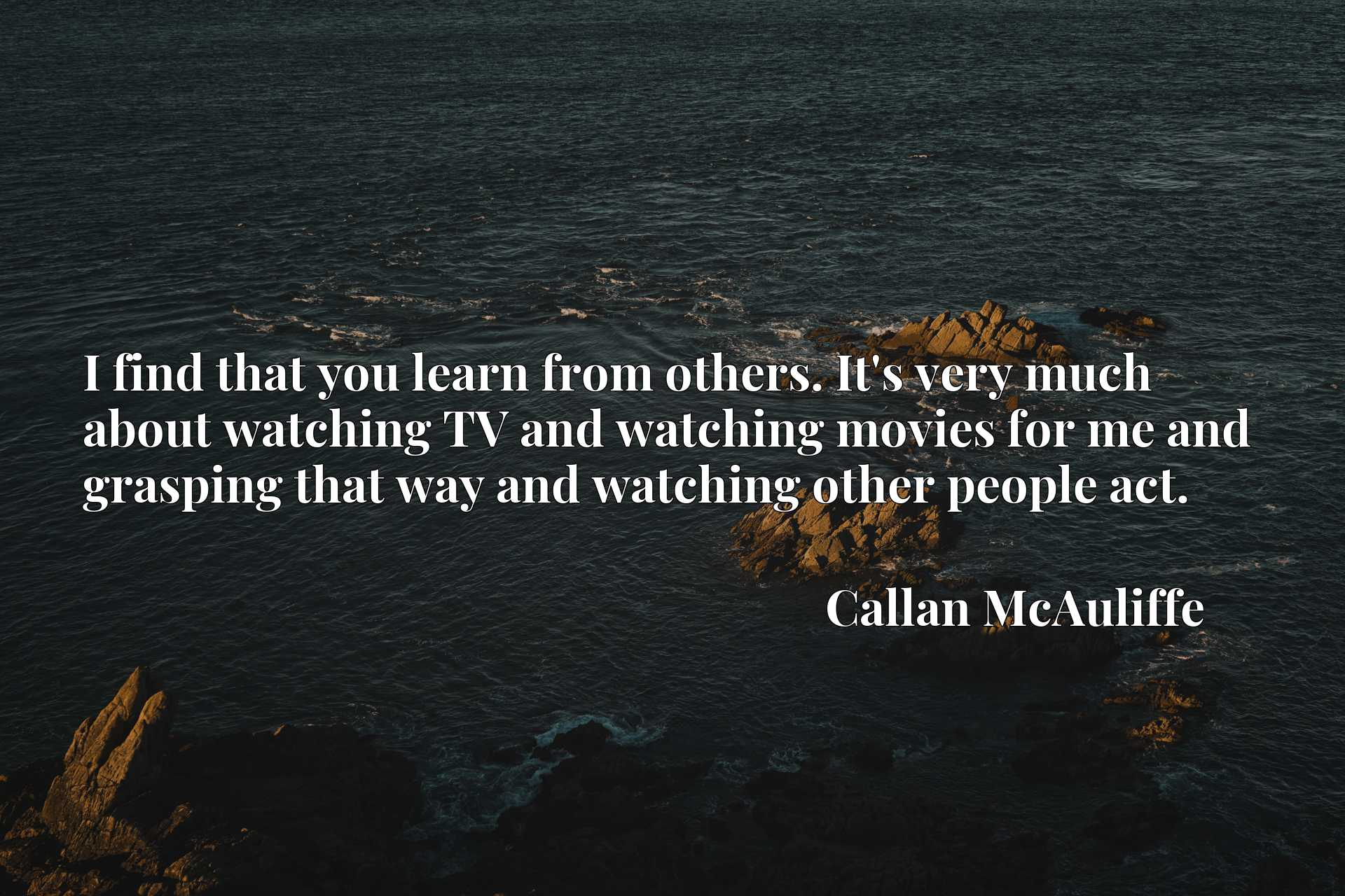 I find that you learn from others. It's very much about watching TV and watching movies for me and grasping that way and watching other people act.