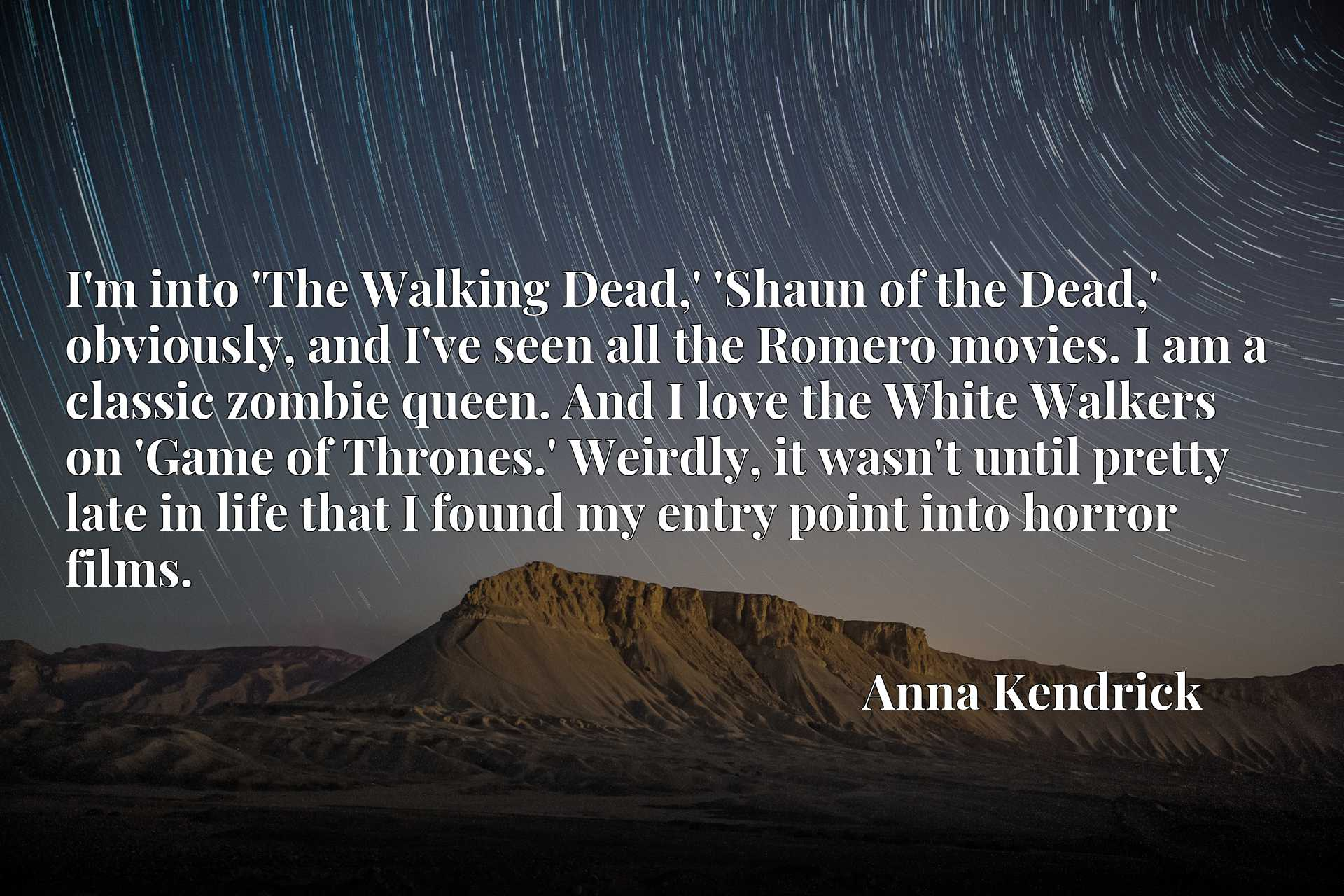 I'm into 'The Walking Dead,' 'Shaun of the Dead,' obviously, and I've seen all the Romero movies. I am a classic zombie queen. And I love the White Walkers on 'Game of Thrones.' Weirdly, it wasn't until pretty late in life that I found my entry point into horror films.