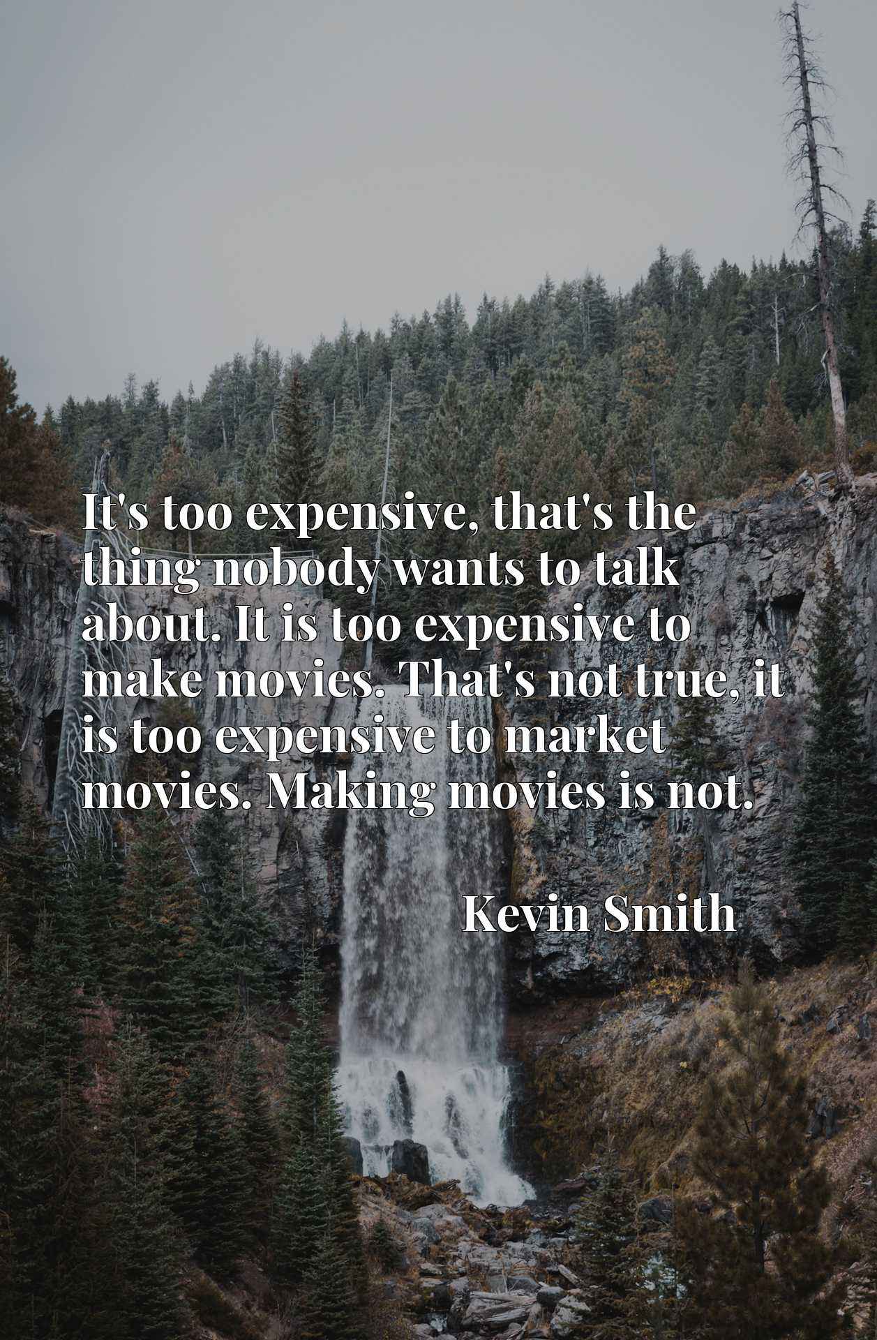 It's too expensive, that's the thing nobody wants to talk about. It is too expensive to make movies. That's not true, it is too expensive to market movies. Making movies is not.
