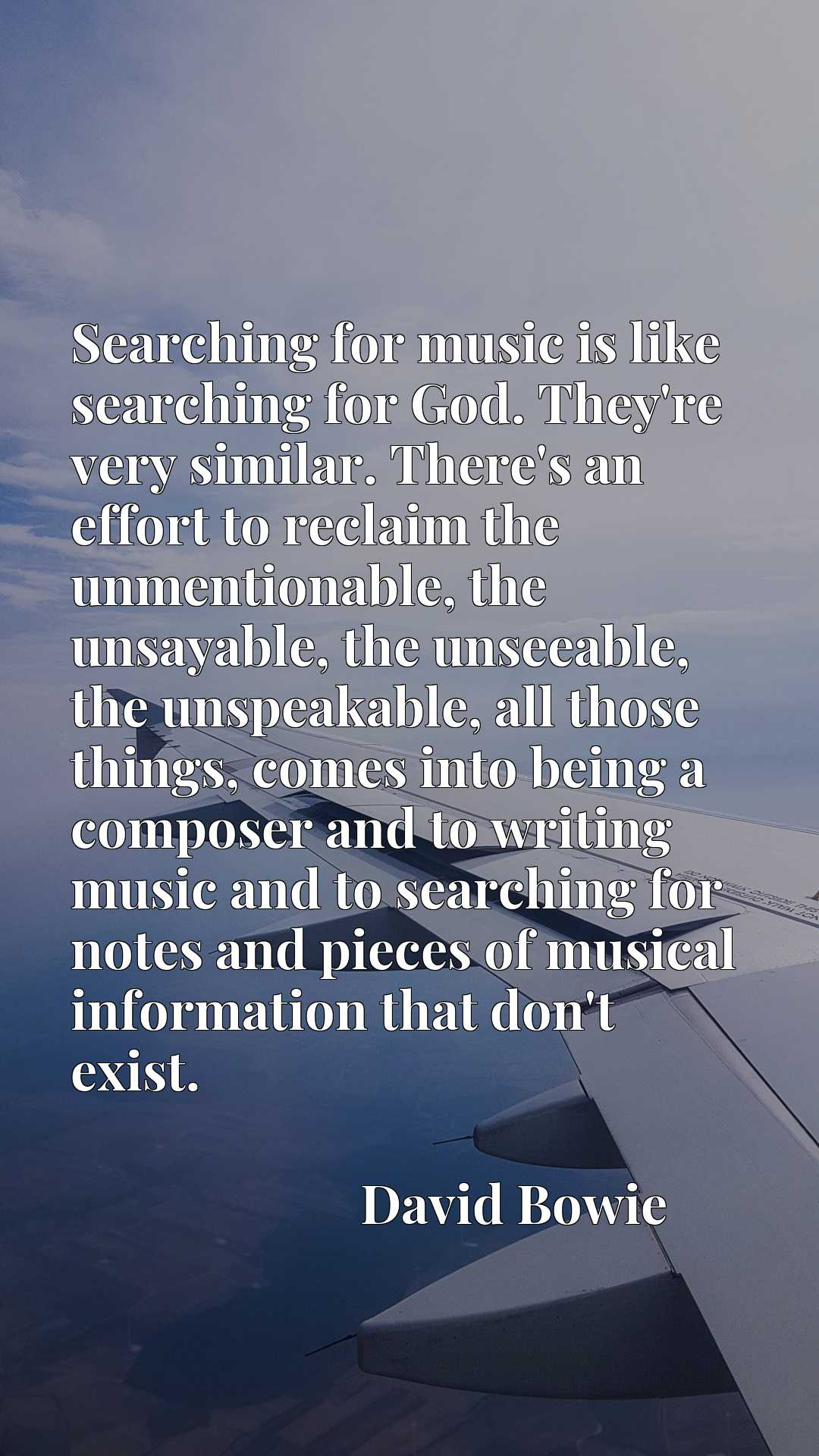 Searching for music is like searching for God. They're very similar. There's an effort to reclaim the unmentionable, the unsayable, the unseeable, the unspeakable, all those things, comes into being a composer and to writing music and to searching for notes and pieces of musical information that don't exist.