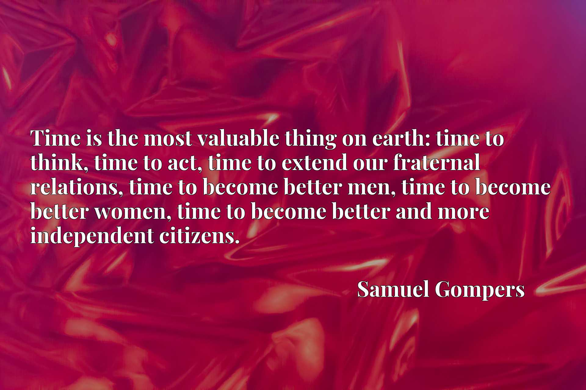 Time is the most valuable thing on earth: time to think, time to act, time to extend our fraternal relations, time to become better men, time to become better women, time to become better and more independent citizens.