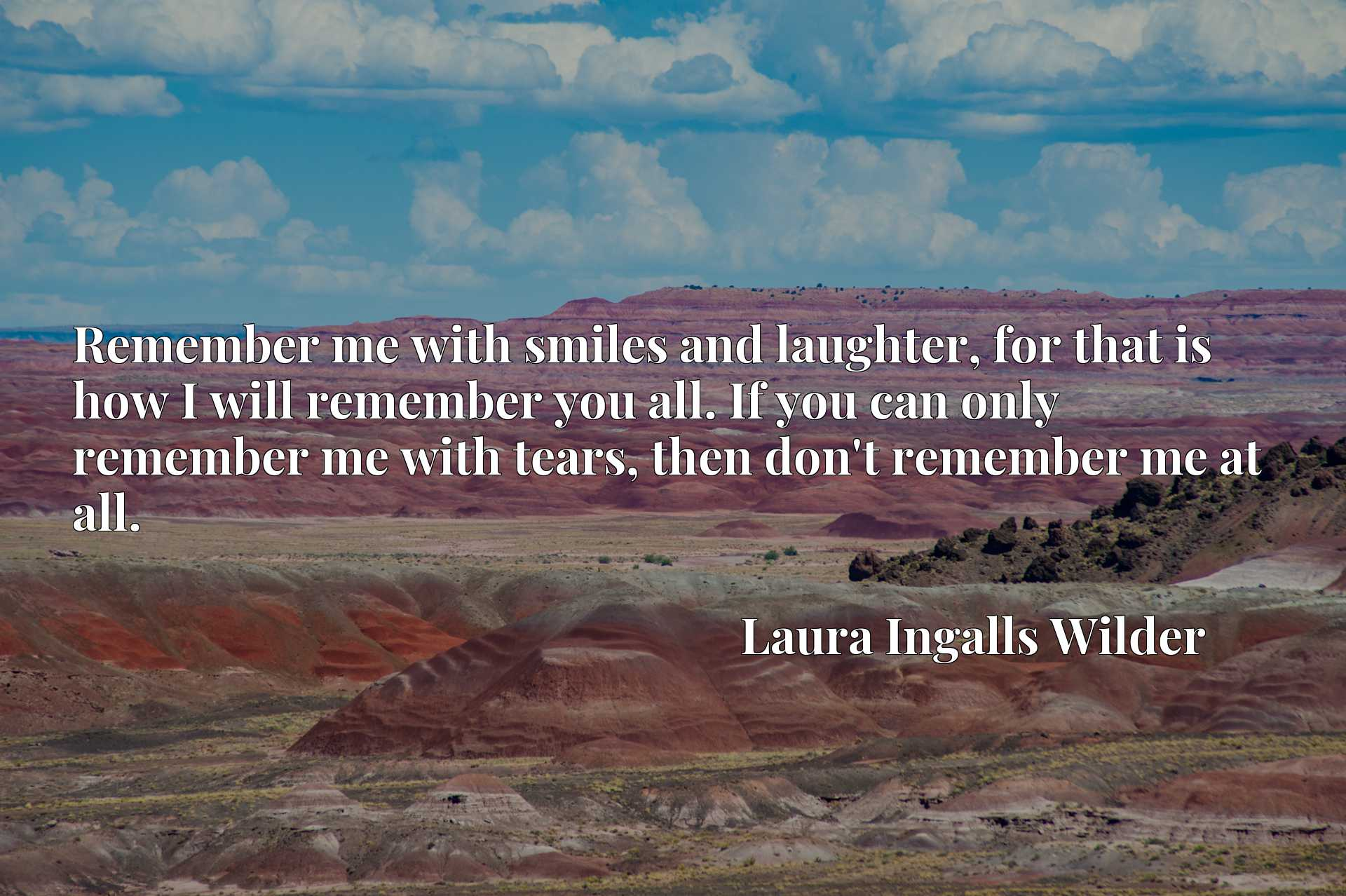 Remember me with smiles and laughter, for that is how I will remember you all. If you can only remember me with tears, then don't remember me at all.